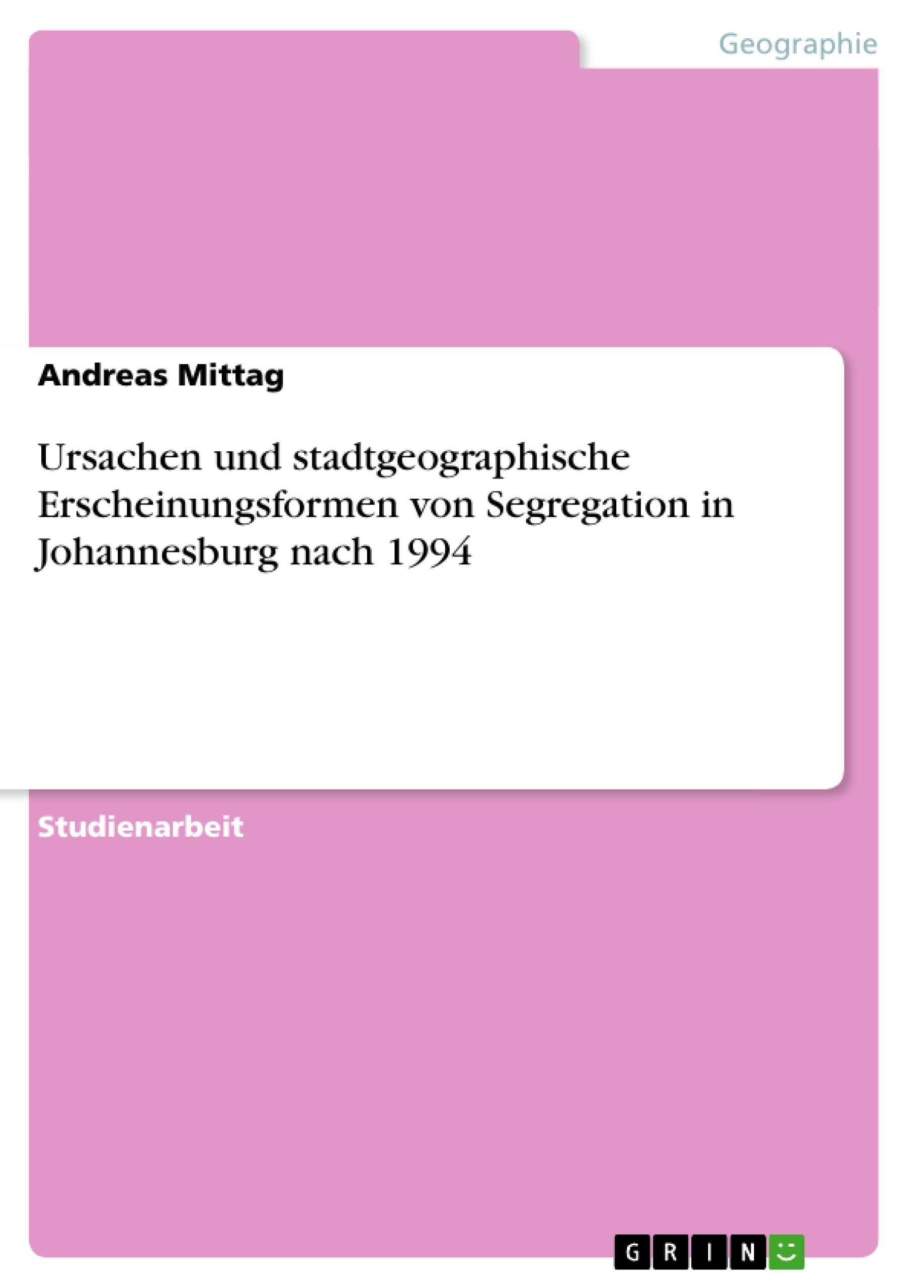 Titel: Ursachen und stadtgeographische Erscheinungsformen von Segregation in Johannesburg nach 1994