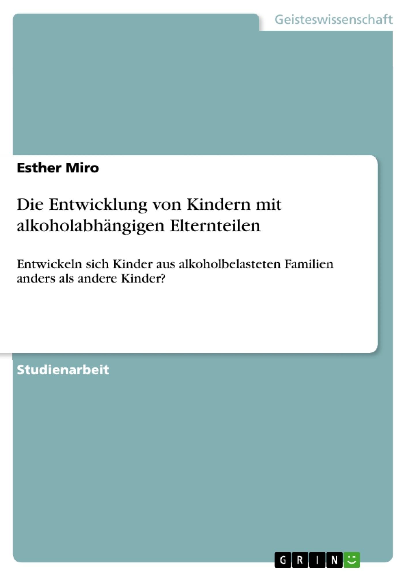 Titel: Die Entwicklung von Kindern mit alkoholabhängigen Elternteilen