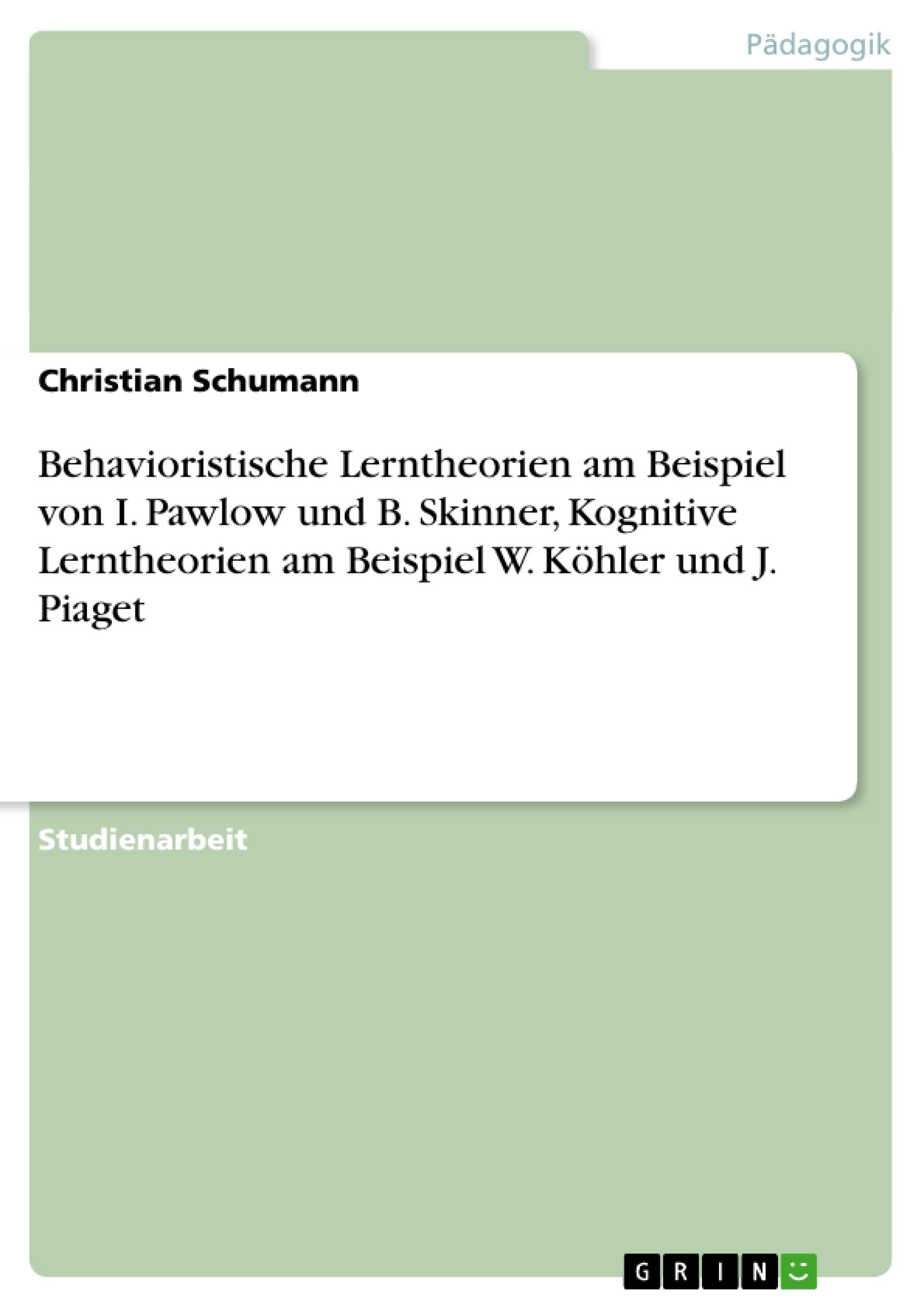 Titel: Behavioristische Lerntheorien am Beispiel von I. Pawlow und B. Skinner, Kognitive Lerntheorien am Beispiel W. Köhler und J. Piaget
