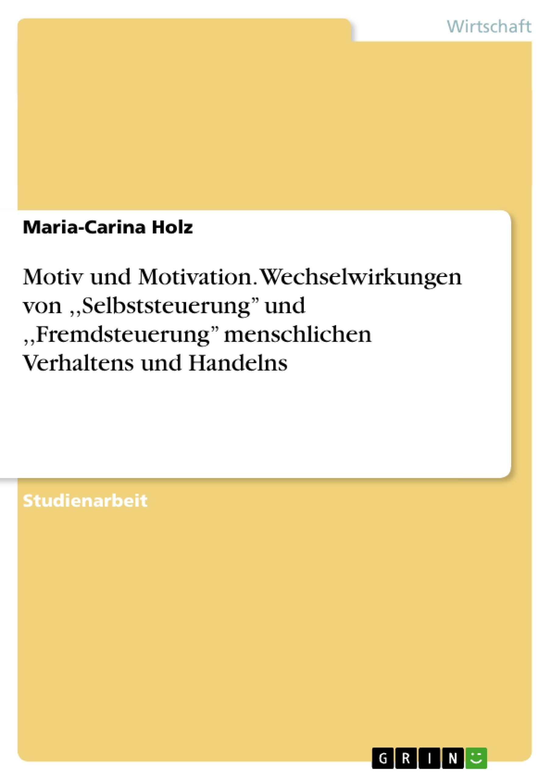 Titel: Motiv und Motivation. Wechselwirkungen von ,,Selbststeuerung'' und ,,Fremdsteuerung'' menschlichen Verhaltens und Handelns