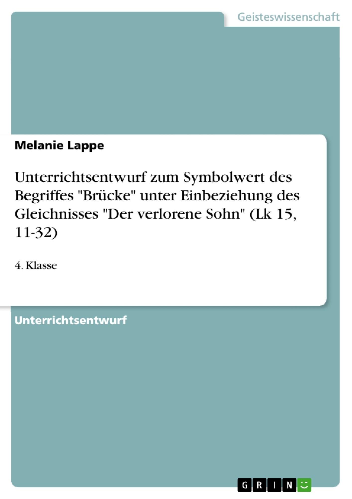 """Titel: Unterrichtsentwurf zum Symbolwert des Begriffes """"Brücke"""" unter Einbeziehung des Gleichnisses """"Der verlorene Sohn"""" (Lk 15, 11-32)"""