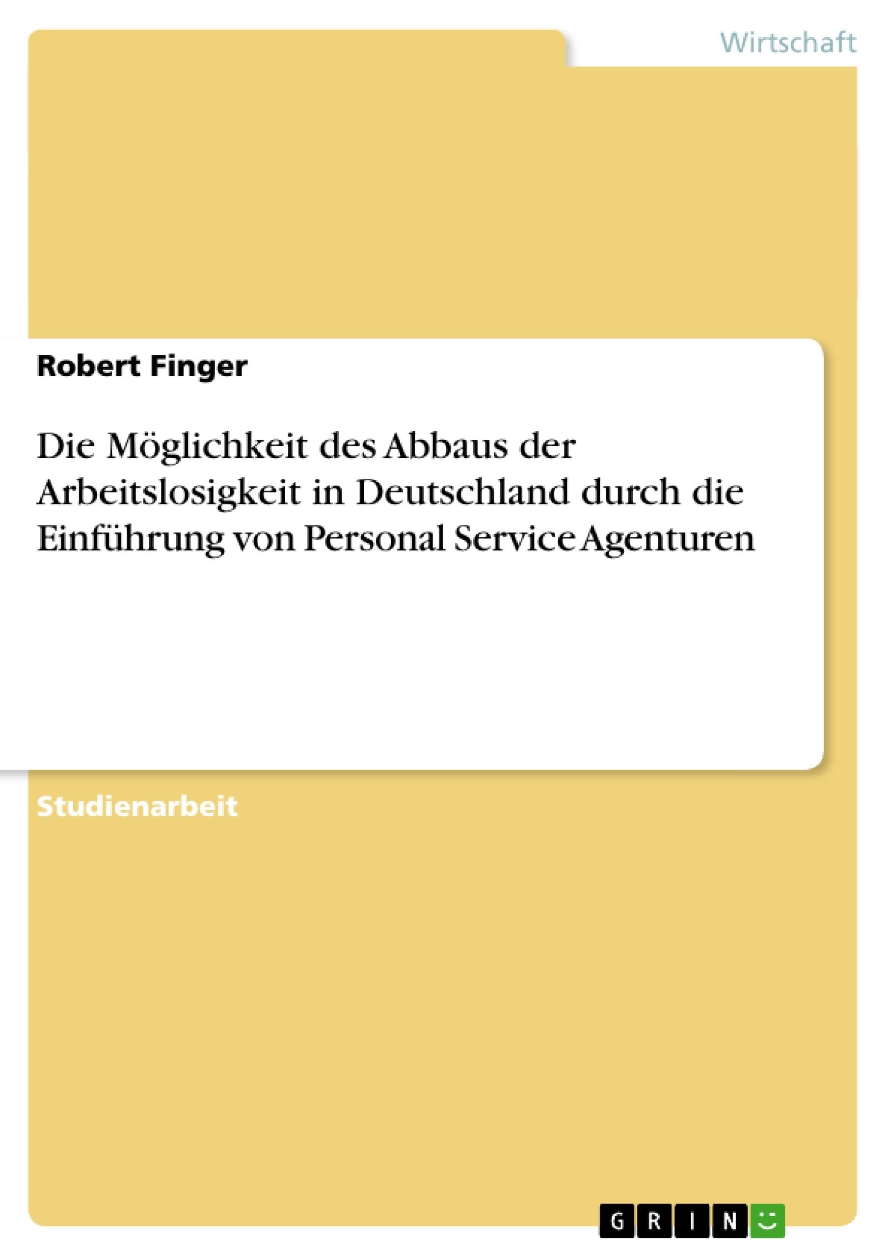 Titel: Die Möglichkeit des Abbaus der Arbeitslosigkeit in Deutschland durch die Einführung von Personal Service Agenturen