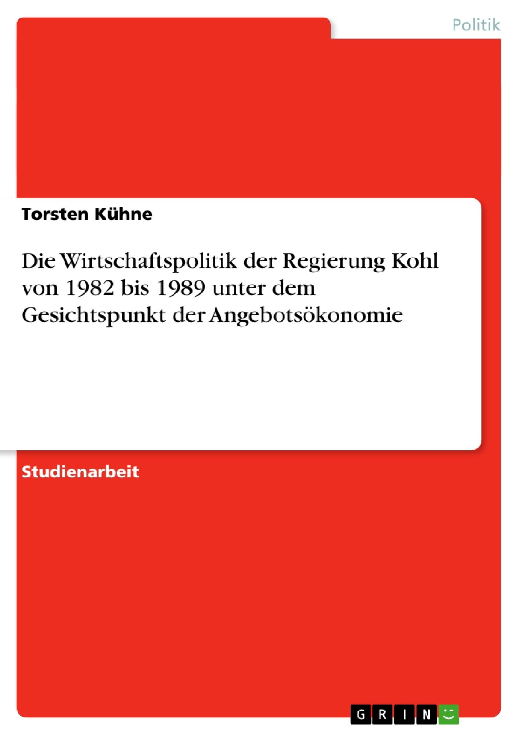 Titel: Die Wirtschaftspolitik der Regierung Kohl von 1982 bis 1989 unter dem Gesichtspunkt der Angebotsökonomie