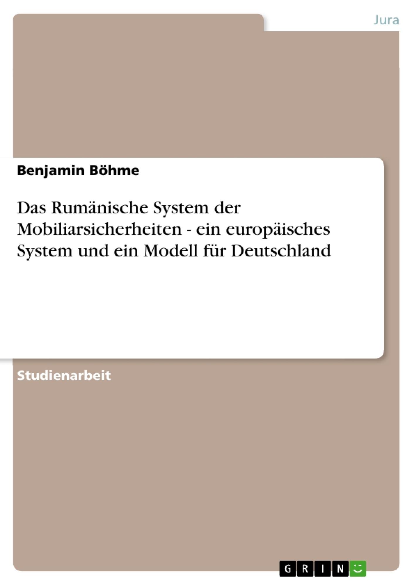 Titel: Das Rumänische System der Mobiliarsicherheiten - ein europäisches System und ein Modell für Deutschland