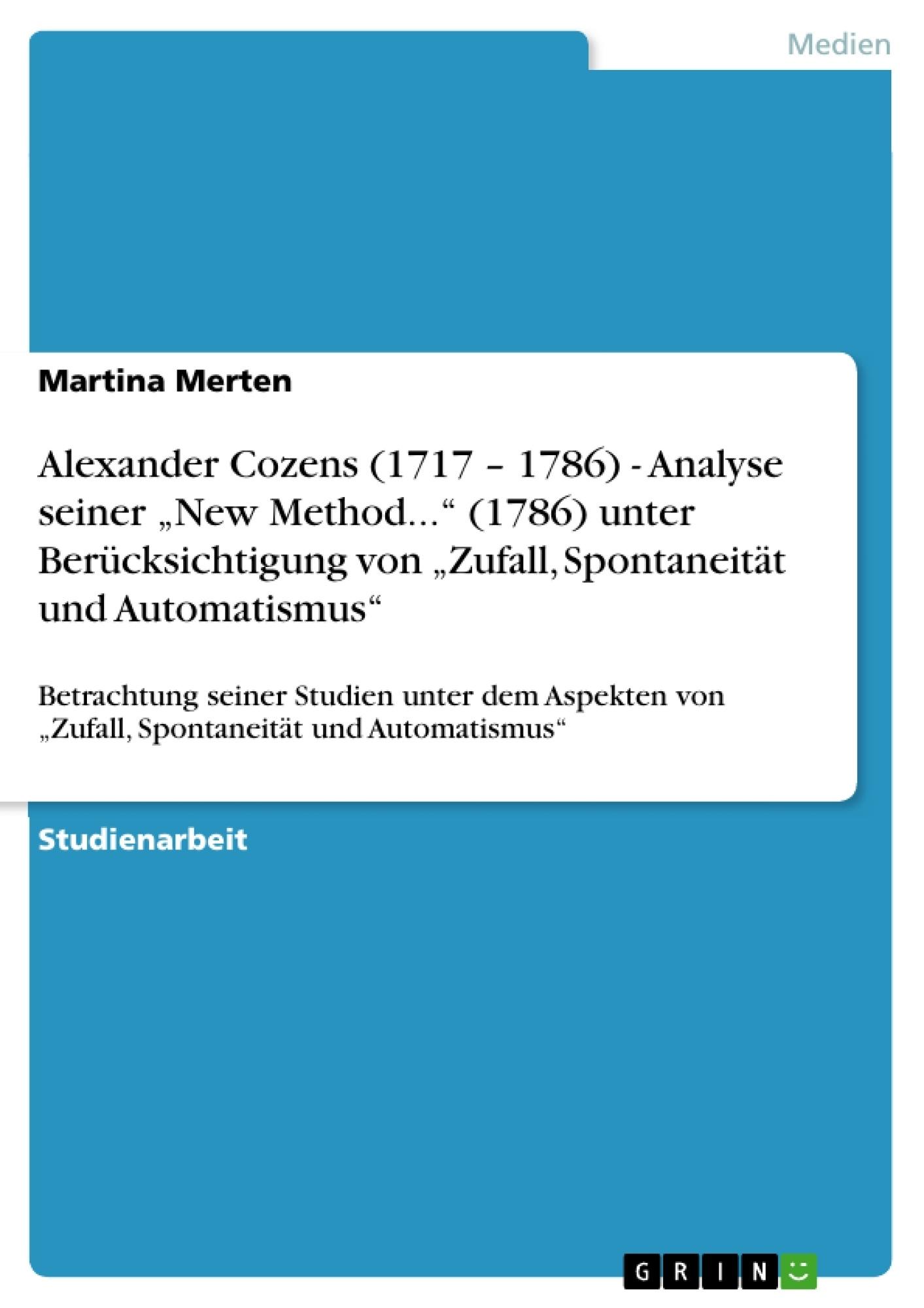 """Titel: Alexander Cozens (1717 – 1786) - Analyse seiner """"New Method..."""" (1786) unter Berücksichtigung von """"Zufall, Spontaneität und Automatismus"""""""