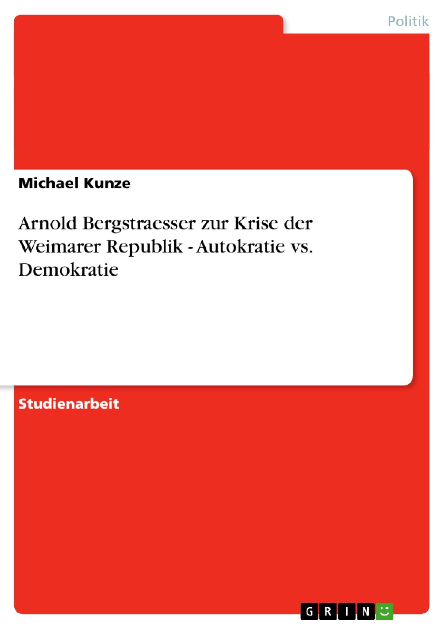 Titel: Arnold Bergstraesser zur Krise der Weimarer Republik - Autokratie vs. Demokratie