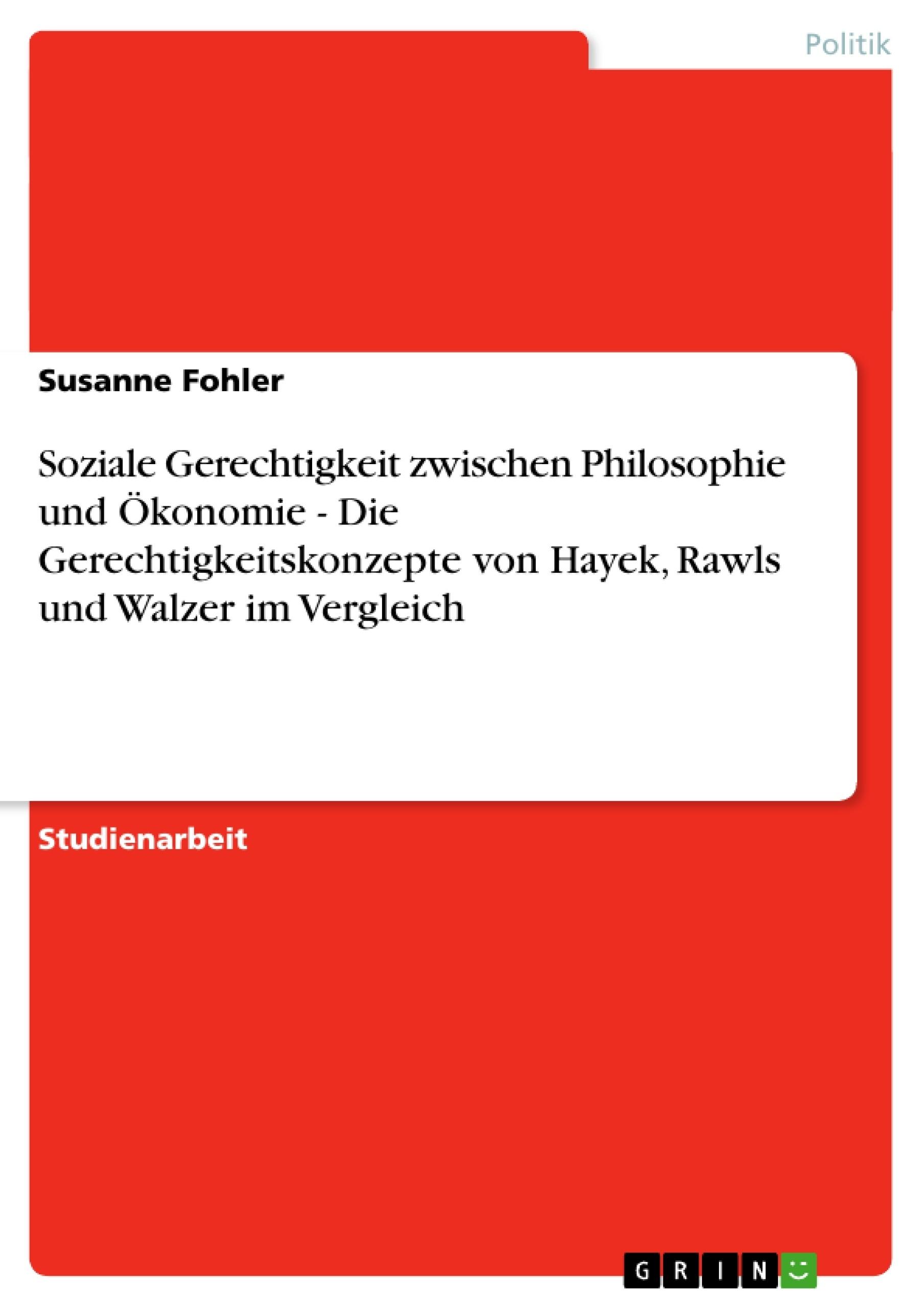 Titel: Soziale Gerechtigkeit zwischen Philosophie und Ökonomie - Die Gerechtigkeitskonzepte von Hayek, Rawls und Walzer im Vergleich