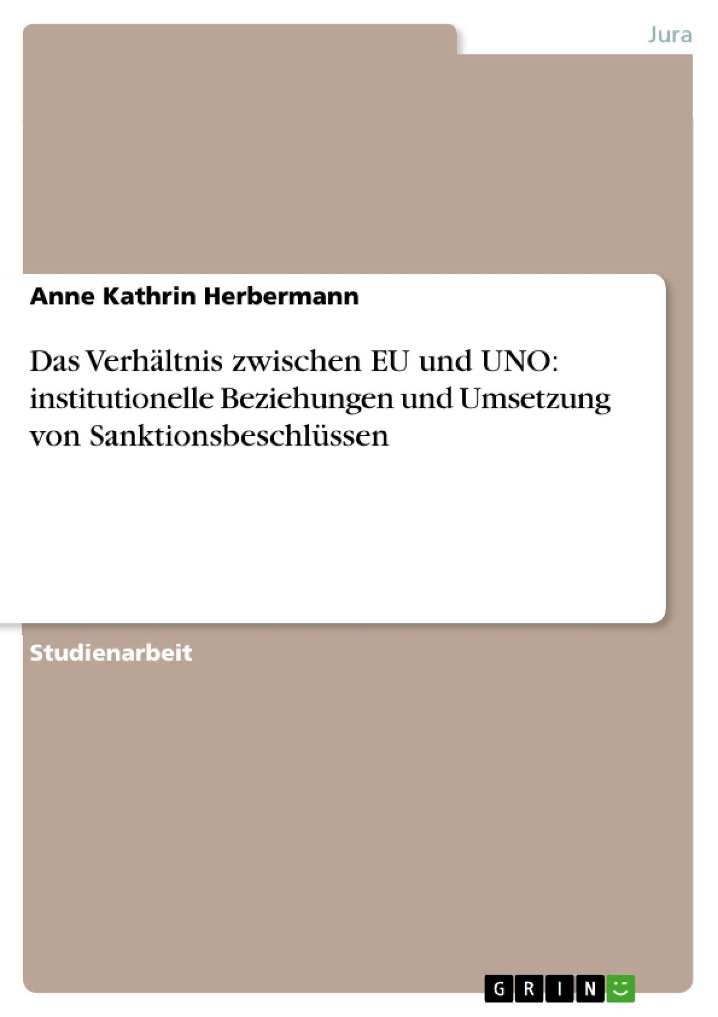 Titel: Das Verhältnis zwischen EU und UNO: institutionelle Beziehungen und Umsetzung von Sanktionsbeschlüssen