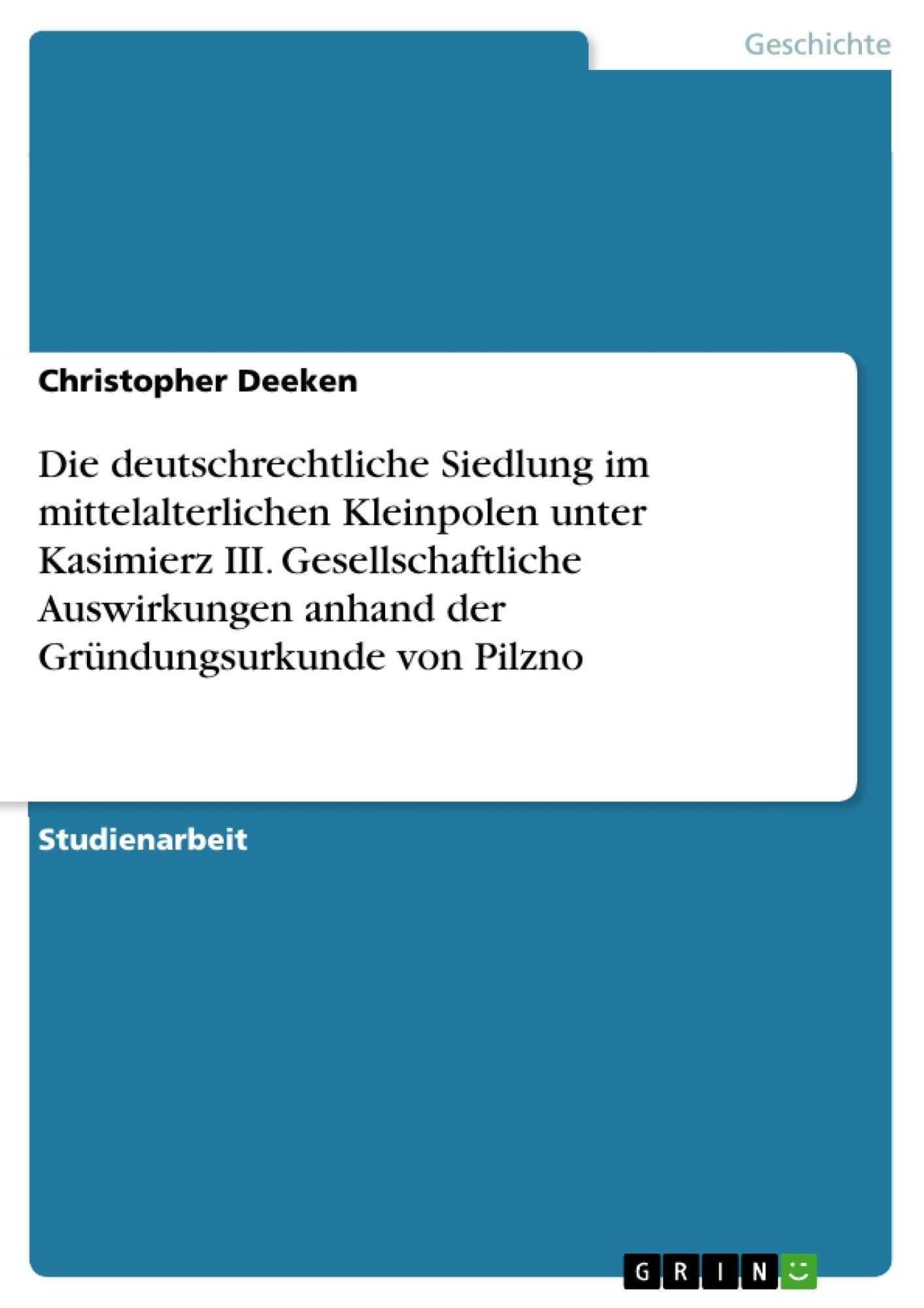 Titel: Die deutschrechtliche Siedlung im mittelalterlichen Kleinpolen unter Kasimierz III. Gesellschaftliche Auswirkungen anhand der Gründungsurkunde von Pilzno