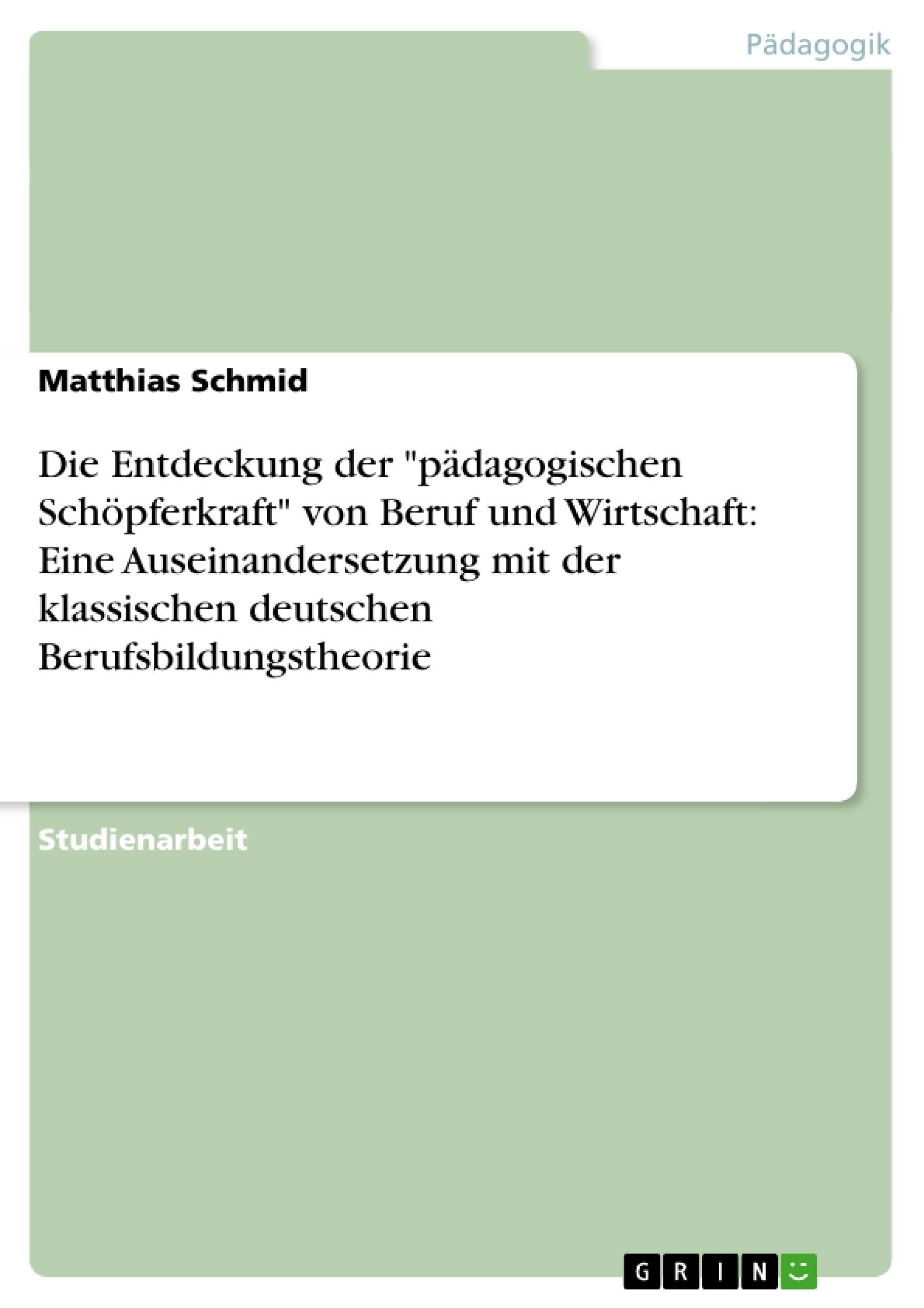 """Titel: Die Entdeckung der """"pädagogischen Schöpferkraft"""" von Beruf und Wirtschaft: Eine Auseinandersetzung mit der klassischen deutschen Berufsbildungstheorie"""