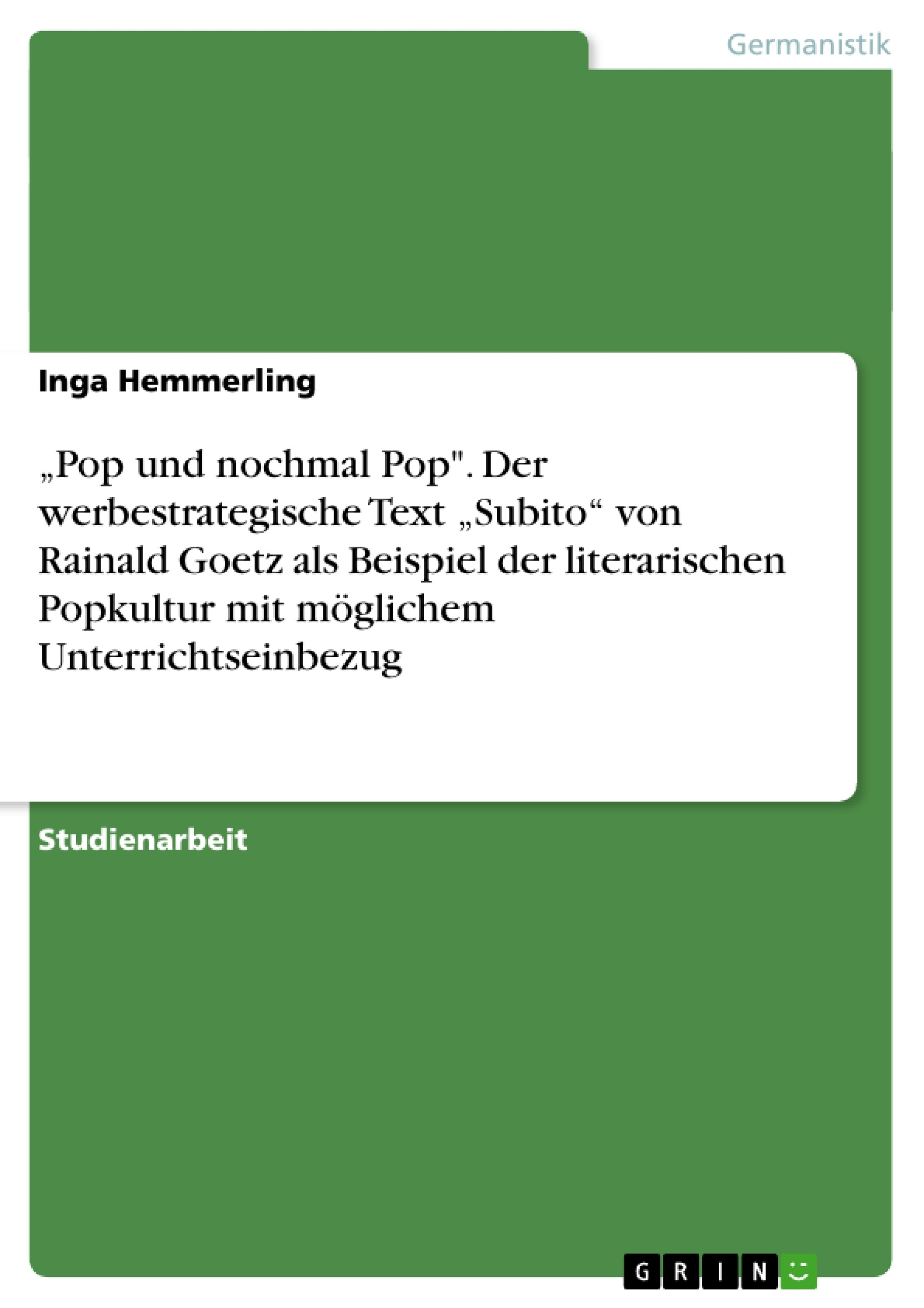 """Titel:  """"Pop und nochmal Pop"""". Der werbestrategische Text """"Subito"""" von Rainald Goetz als Beispiel der literarischen Popkultur mit möglichem Unterrichtseinbezug"""
