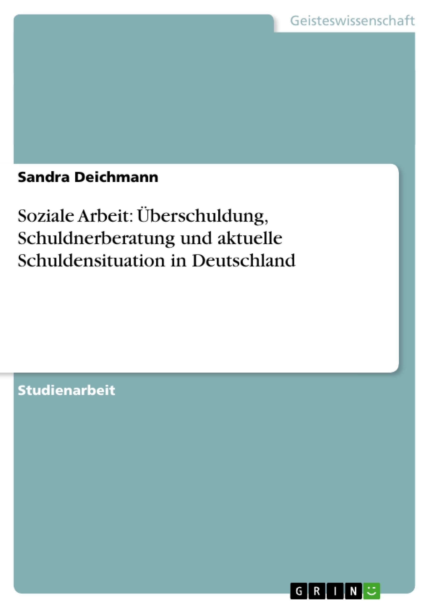 Titel: Soziale Arbeit: Überschuldung, Schuldnerberatung und aktuelle Schuldensituation in Deutschland