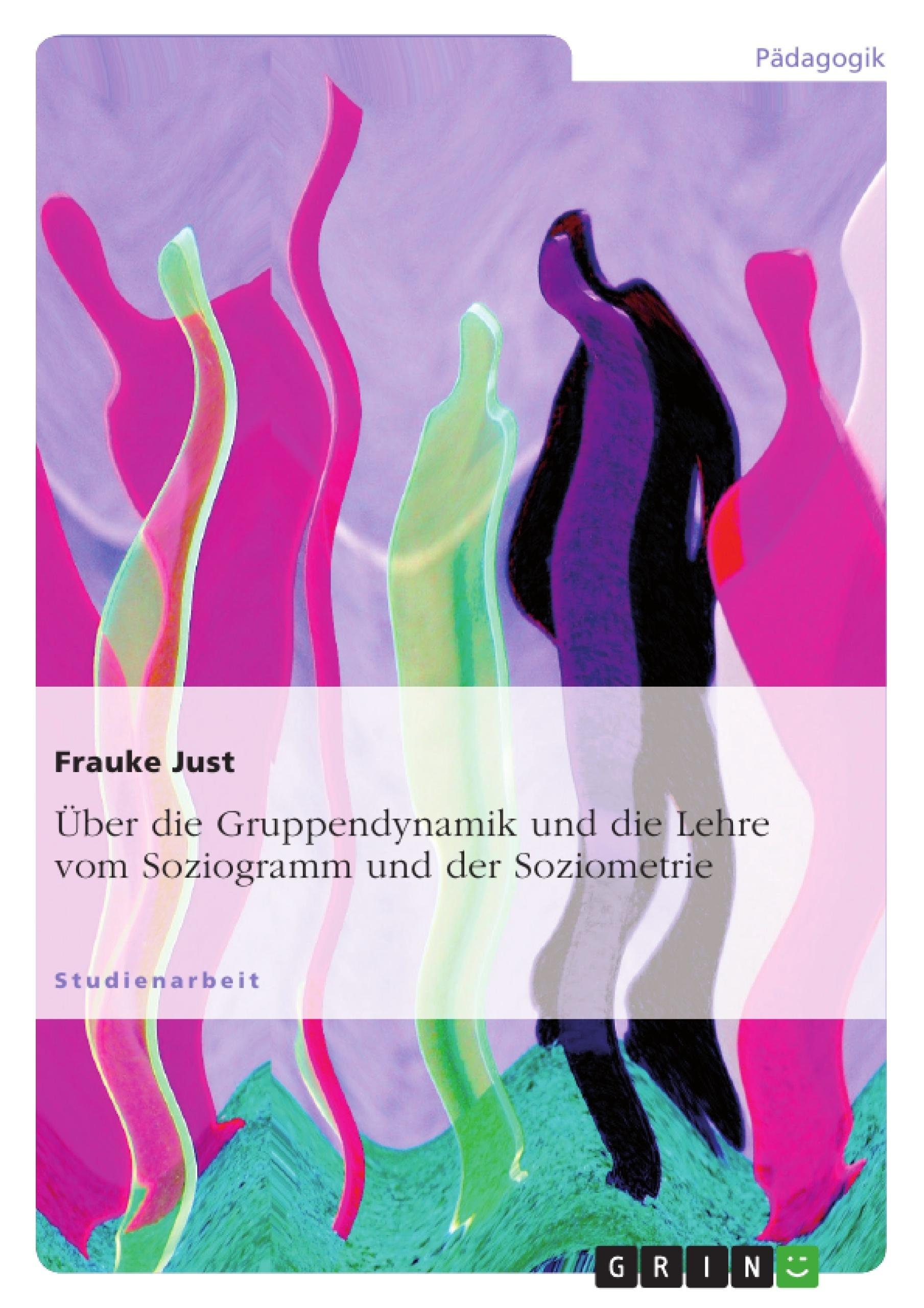 Titel: Über die Gruppendynamik und die Lehre vom Soziogramm und der Soziometrie