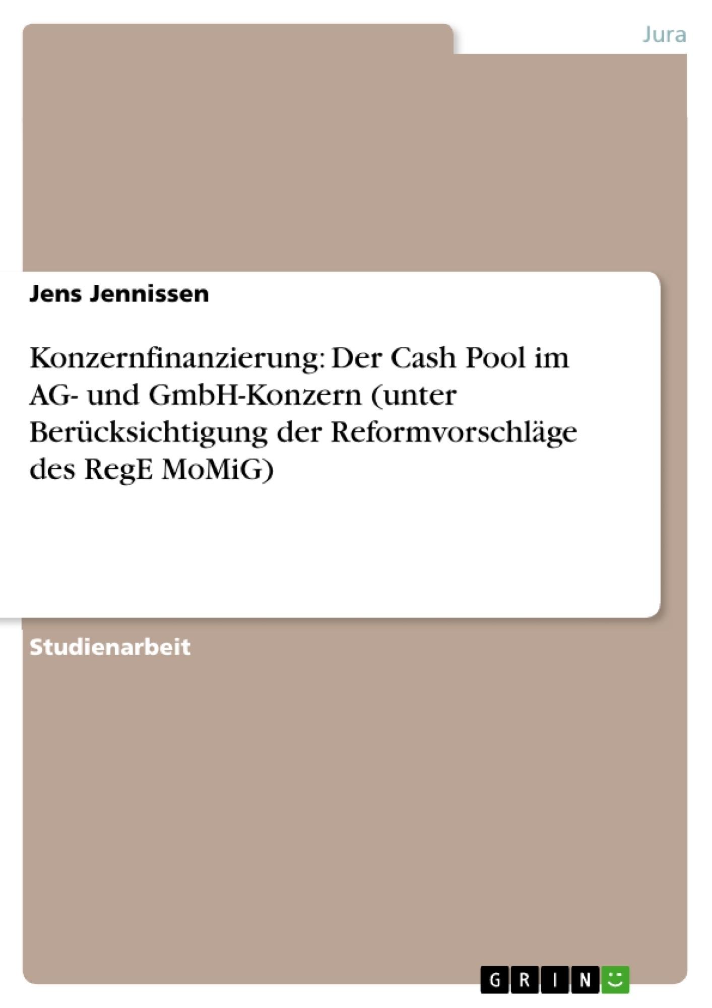 Titel: Konzernfinanzierung: Der Cash Pool im AG- und GmbH-Konzern (unter Berücksichtigung der Reformvorschläge des RegE MoMiG)