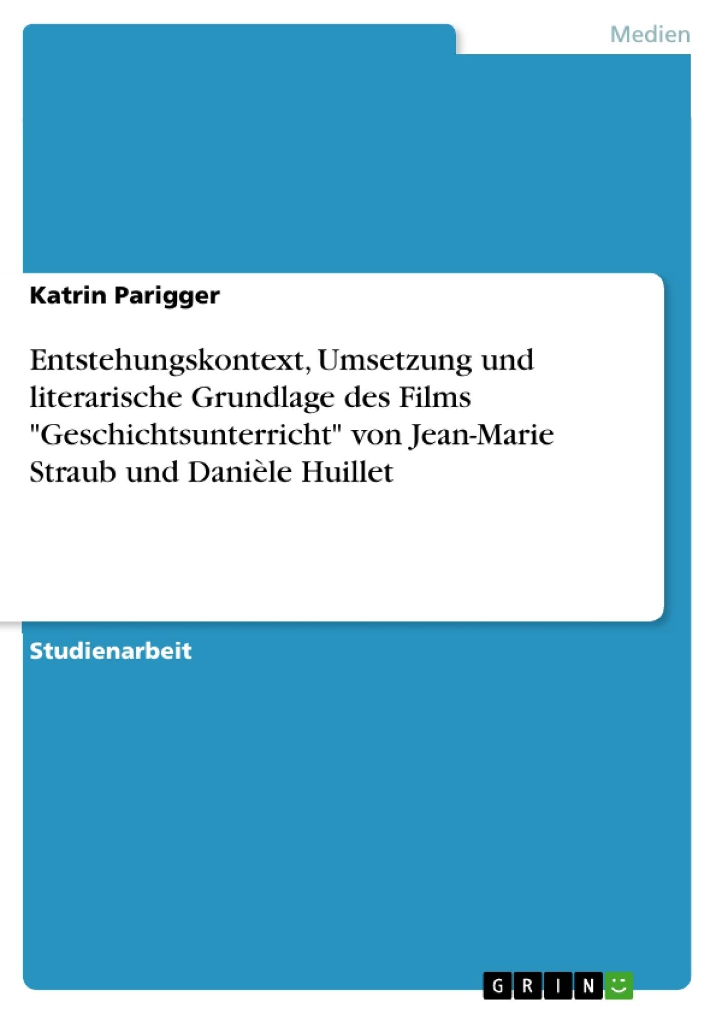 """Titel: Entstehungskontext, Umsetzung und literarische Grundlage des Films """"Geschichtsunterricht"""" von Jean-Marie Straub und Danièle Huillet"""
