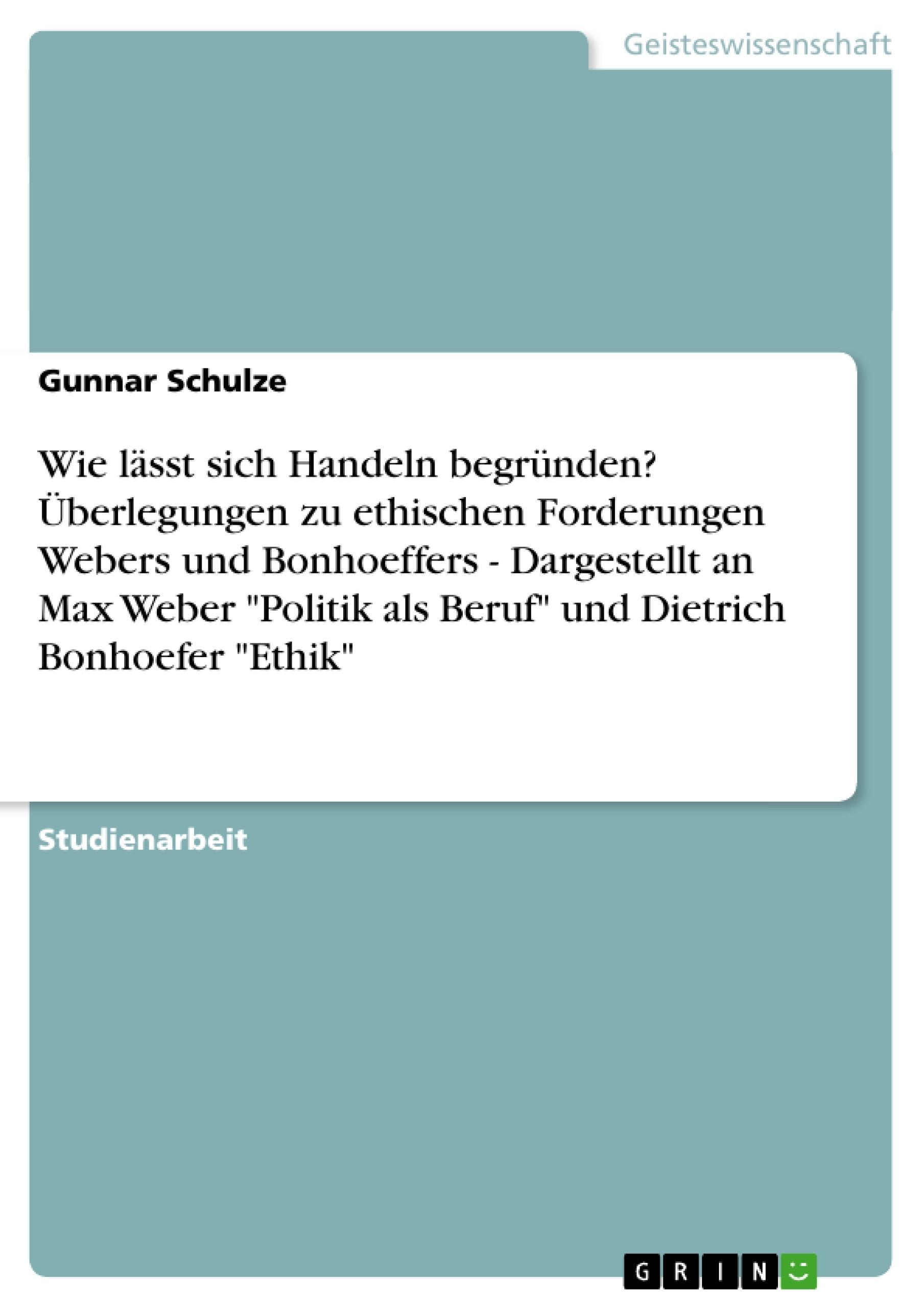 """Titel: Wie lässt sich Handeln begründen? Überlegungen zu ethischen Forderungen Webers und Bonhoeffers  -   Dargestellt an Max Weber """"Politik als Beruf"""" und Dietrich Bonhoefer """"Ethik"""""""