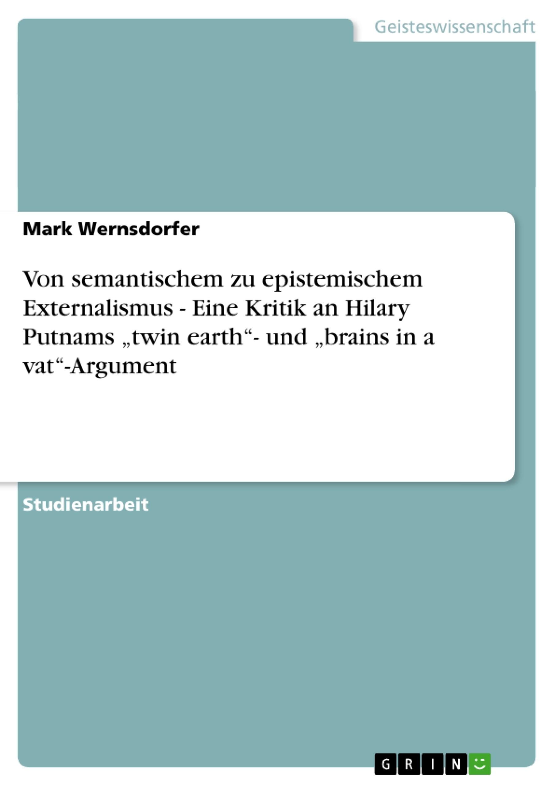"""Titel: Von semantischem zu epistemischem Externalismus - Eine Kritik an Hilary Putnams """"twin earth""""- und """"brains in a vat""""-Argument"""