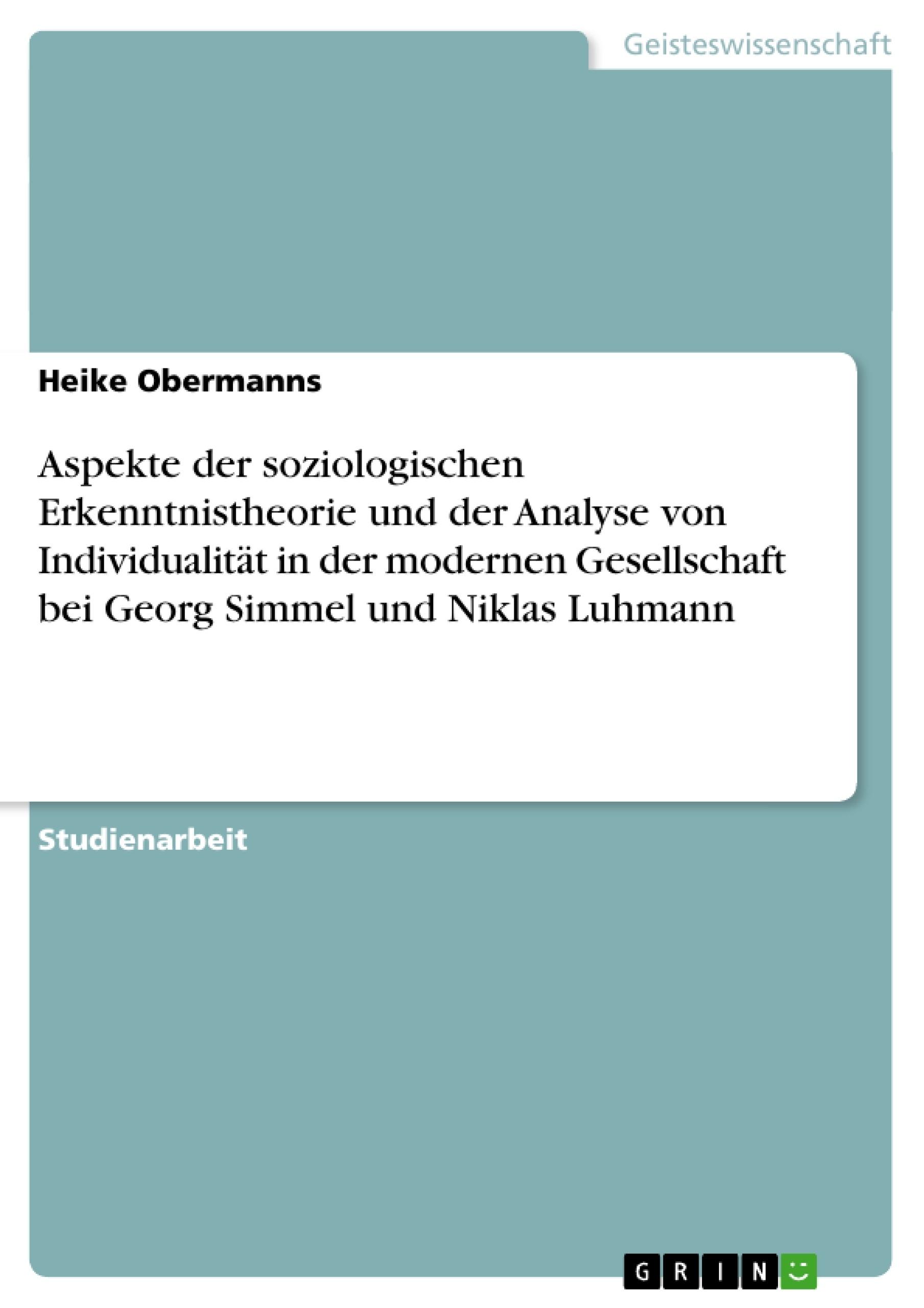 Titel: Aspekte der soziologischen Erkenntnistheorie und der Analyse von Individualität in der modernen Gesellschaft bei Georg Simmel  und Niklas Luhmann
