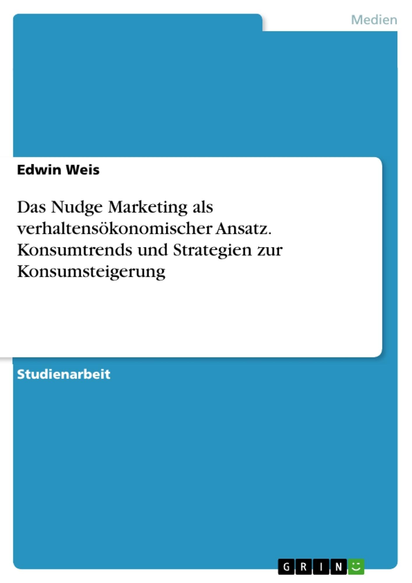 Titel: Das Nudge Marketing als verhaltensökonomischer Ansatz. Konsumtrends und Strategien zur Konsumsteigerung
