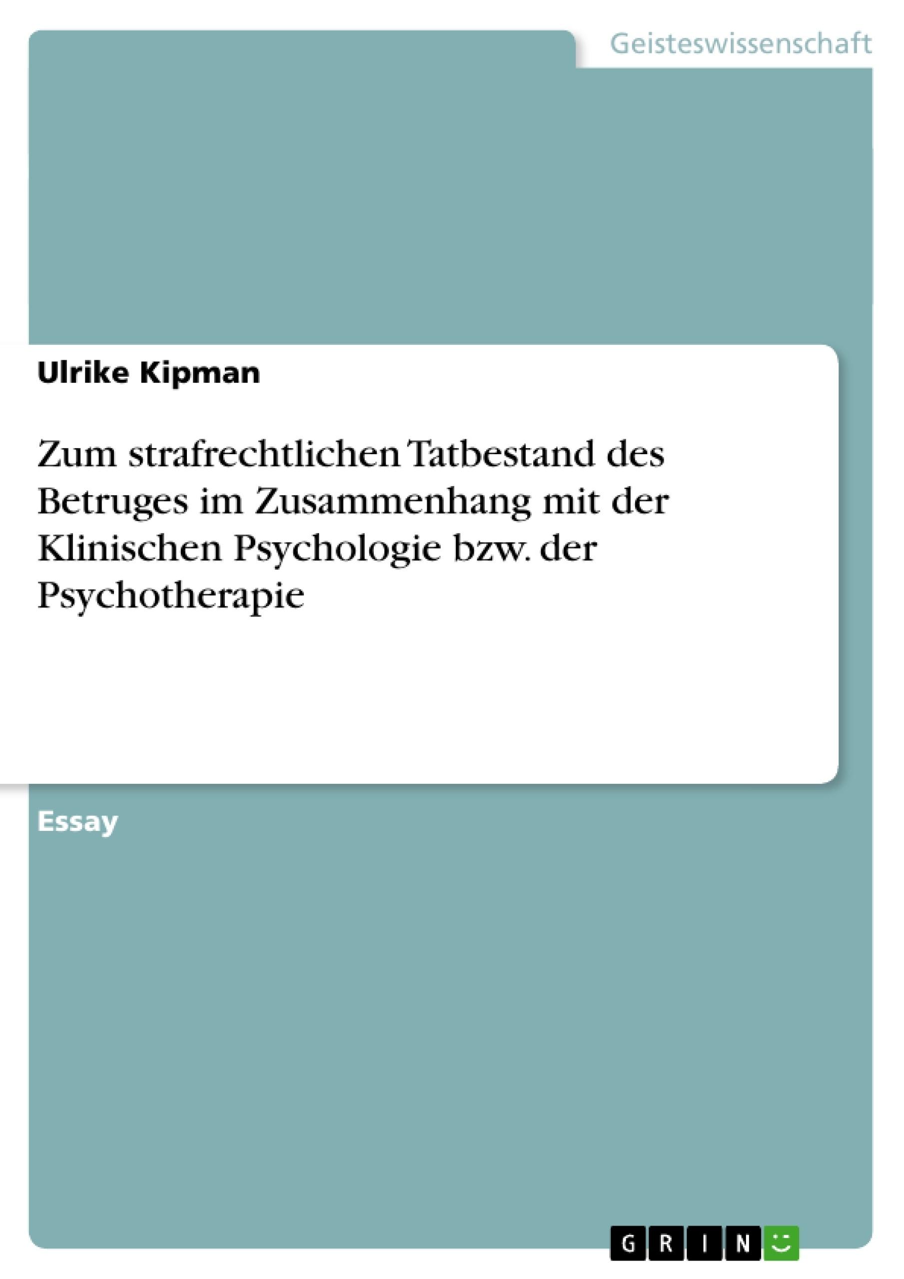 Titel: Zum strafrechtlichen Tatbestand des Betruges im Zusammenhang mit der Klinischen Psychologie bzw. der Psychotherapie