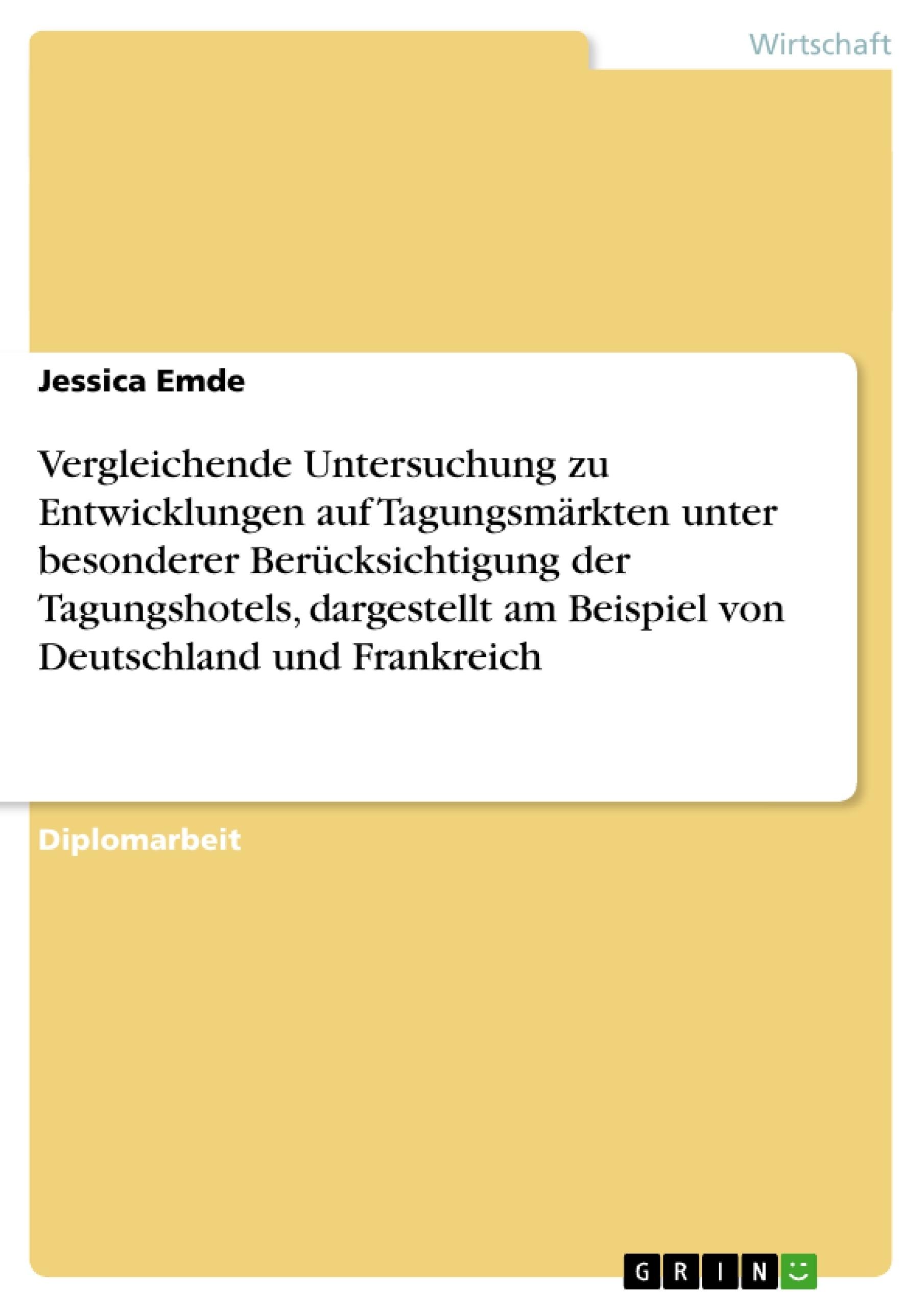 Titel: Vergleichende Untersuchung zu Entwicklungen auf Tagungsmärkten unter besonderer Berücksichtigung der Tagungshotels, dargestellt am Beispiel von Deutschland und Frankreich