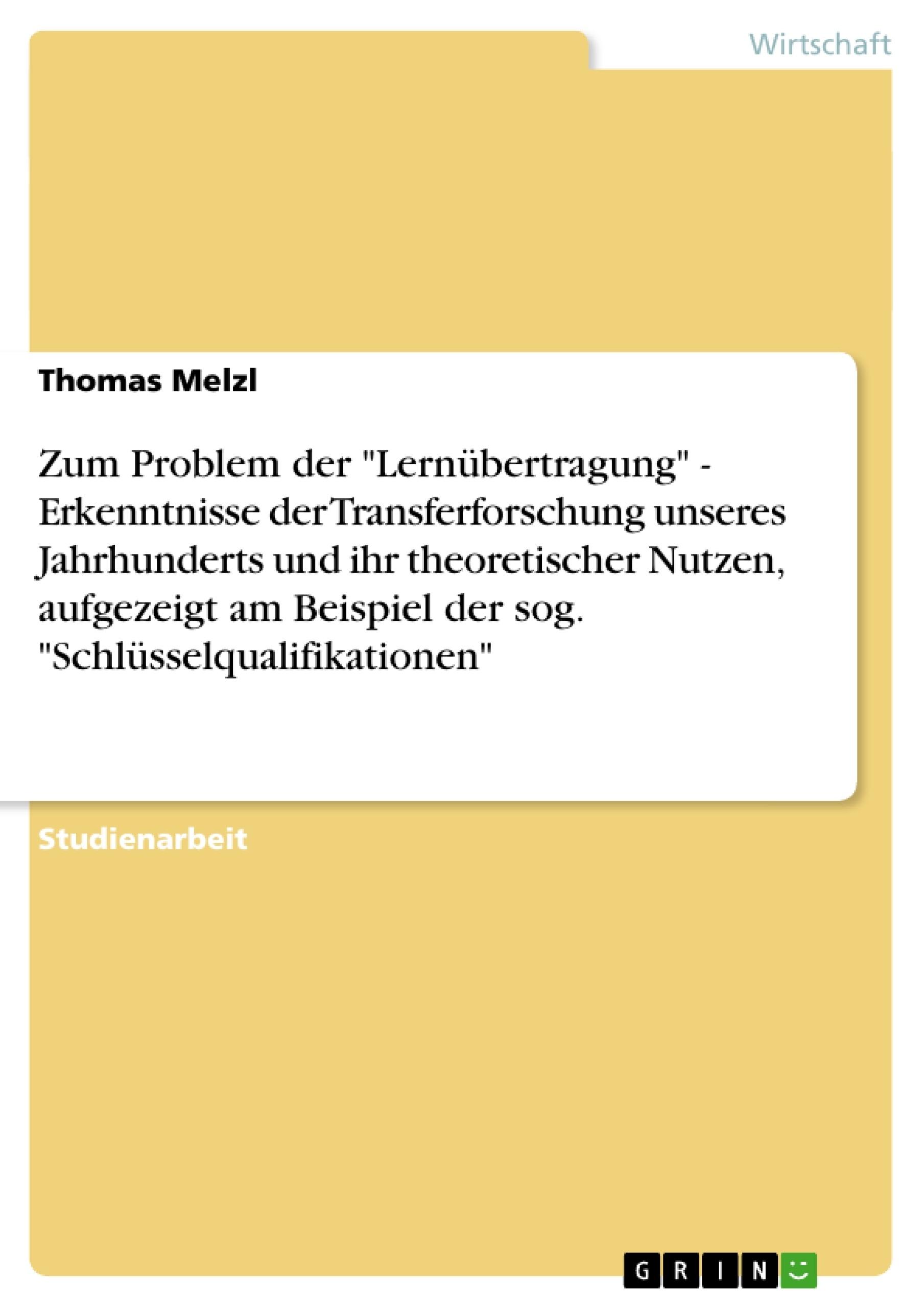 """Titel: Zum Problem der """"Lernübertragung""""  -  Erkenntnisse der Transferforschung unseres Jahrhunderts und ihr theoretischer Nutzen, aufgezeigt am Beispiel der sog. """"Schlüsselqualifikationen"""""""