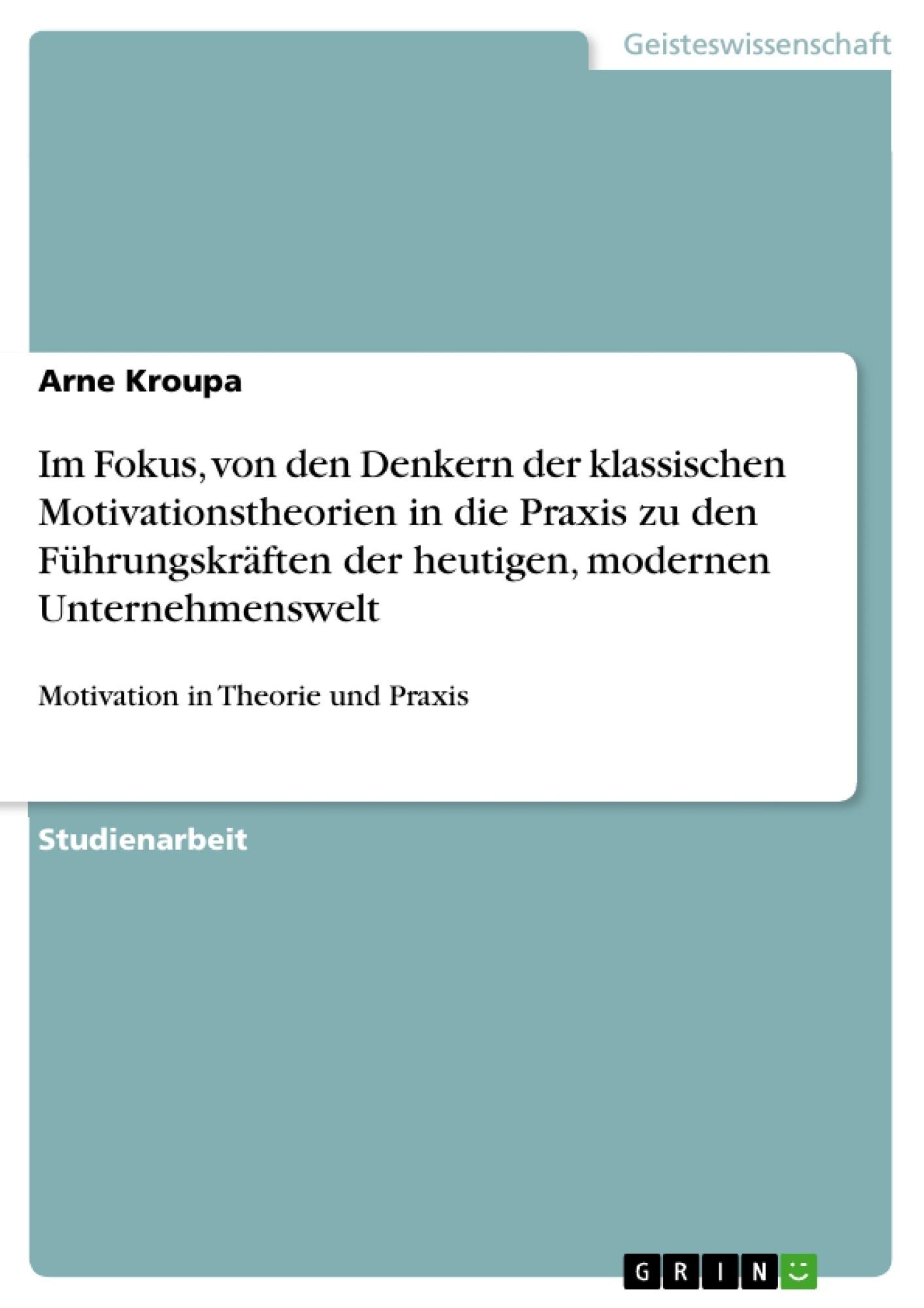 Titel: Im Fokus, von den  Denkern der klassischen Motivationstheorien in die Praxis zu den Führungskräften der heutigen, modernen Unternehmenswelt