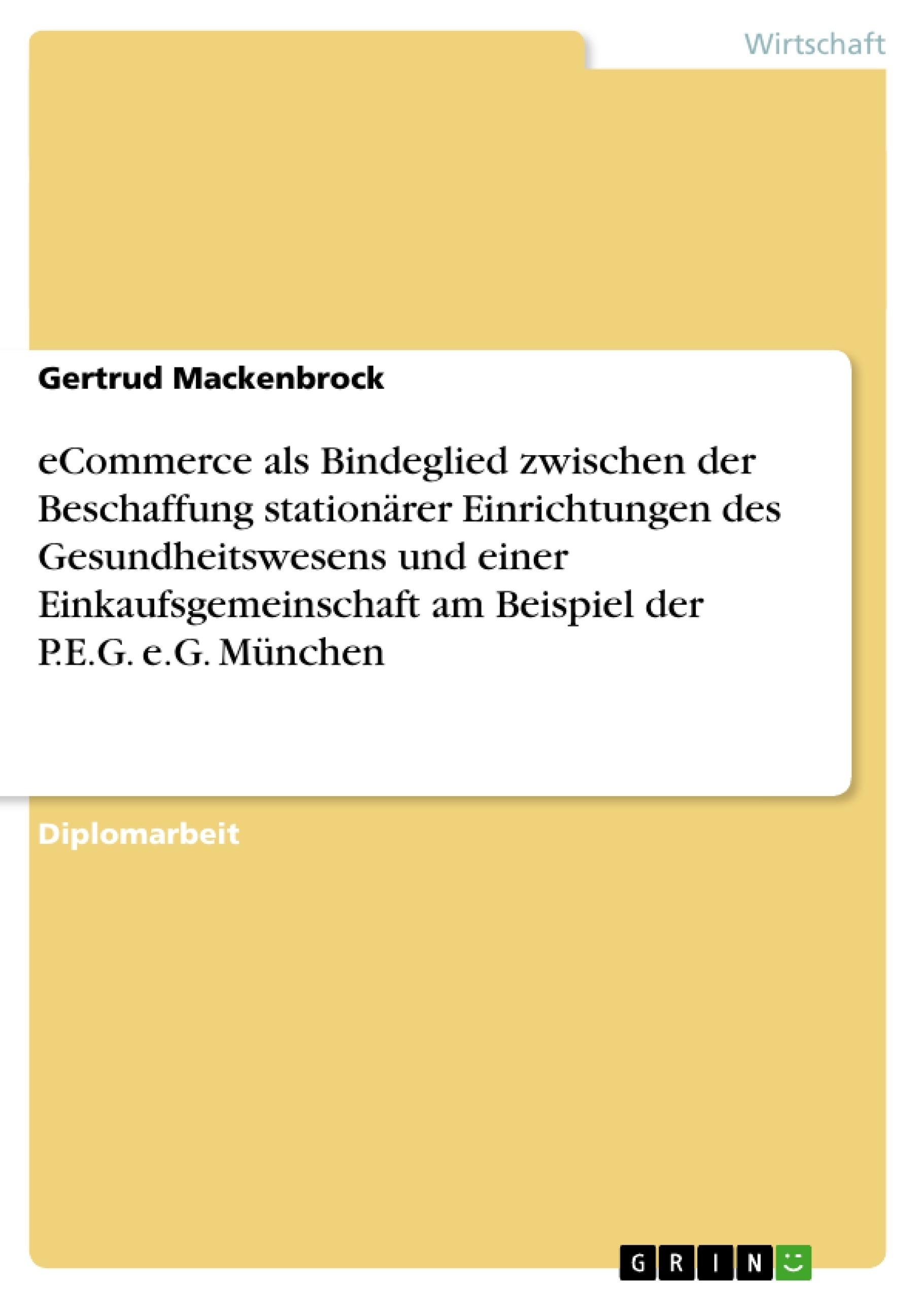 Titel: eCommerce als Bindeglied zwischen der Beschaffung stationärer Einrichtungen des Gesundheitswesens und einer Einkaufsgemeinschaft am Beispiel der P.E.G. e.G. München