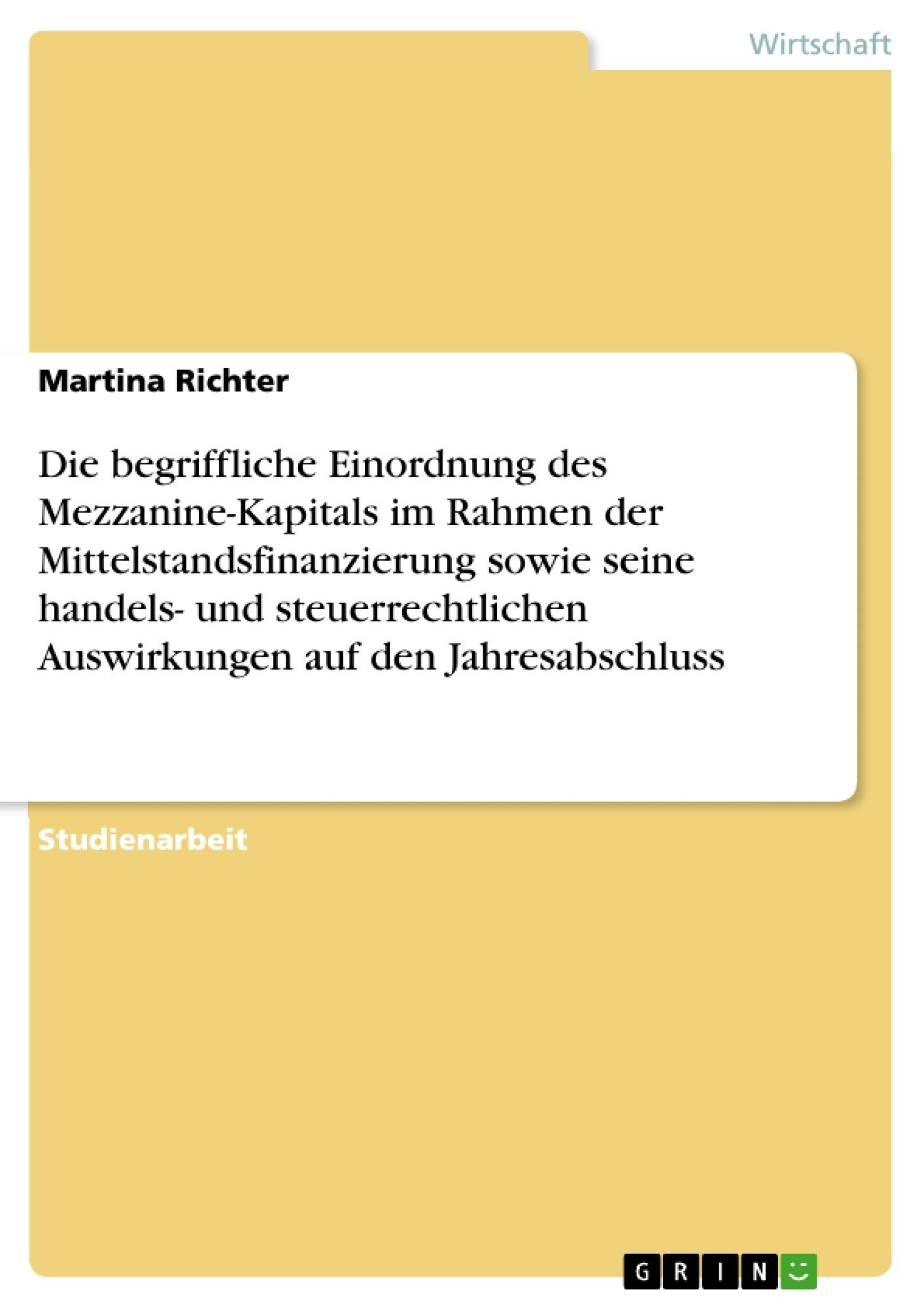 Titel: Die begriffliche Einordnung des Mezzanine-Kapitals im Rahmen der Mittelstandsfinanzierung sowie seine handels- und steuerrechtlichen Auswirkungen auf den Jahresabschluss