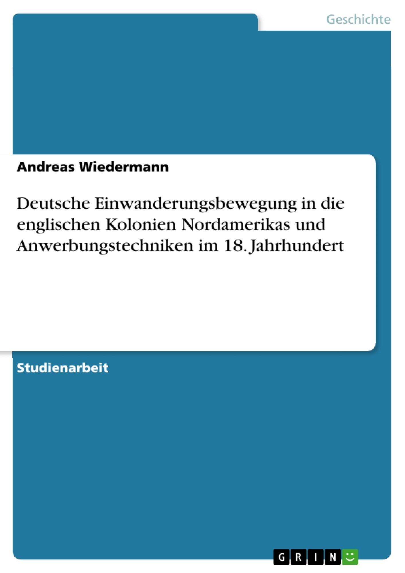 Titel: Deutsche Einwanderungsbewegung in die englischen Kolonien Nordamerikas und Anwerbungstechniken im 18. Jahrhundert