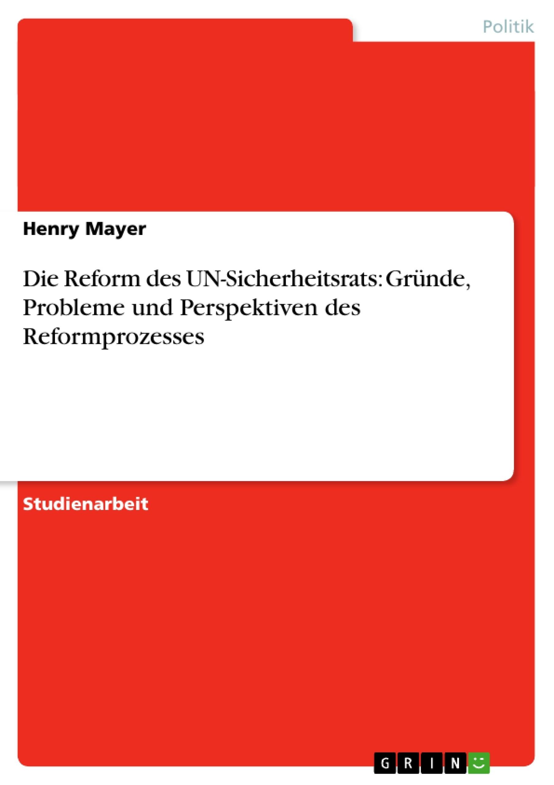 Titel: Die Reform des UN-Sicherheitsrats: Gründe, Probleme und Perspektiven des Reformprozesses