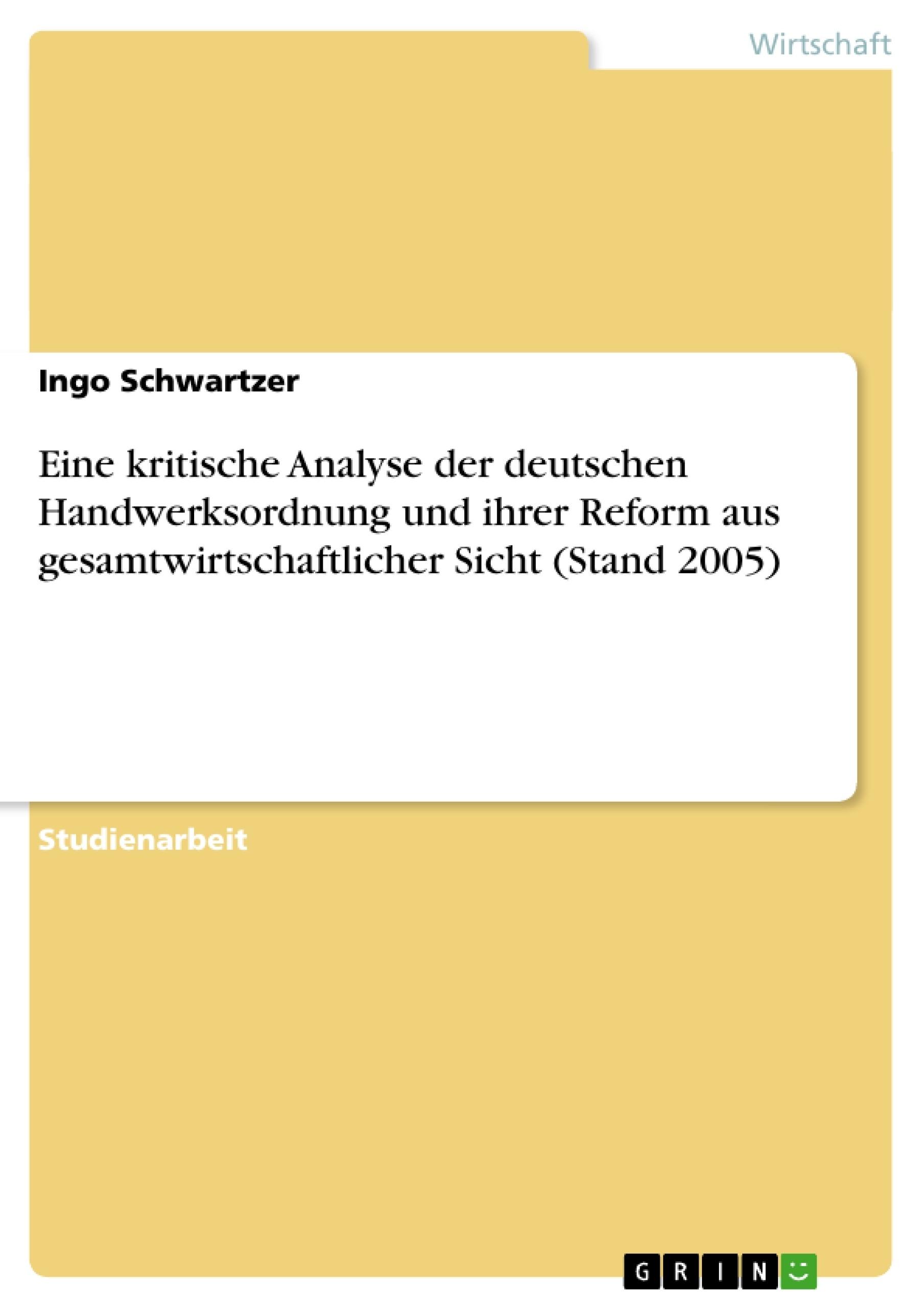 Titel: Eine kritische Analyse der deutschen Handwerksordnung und ihrer Reform aus gesamtwirtschaftlicher Sicht (Stand 2005)
