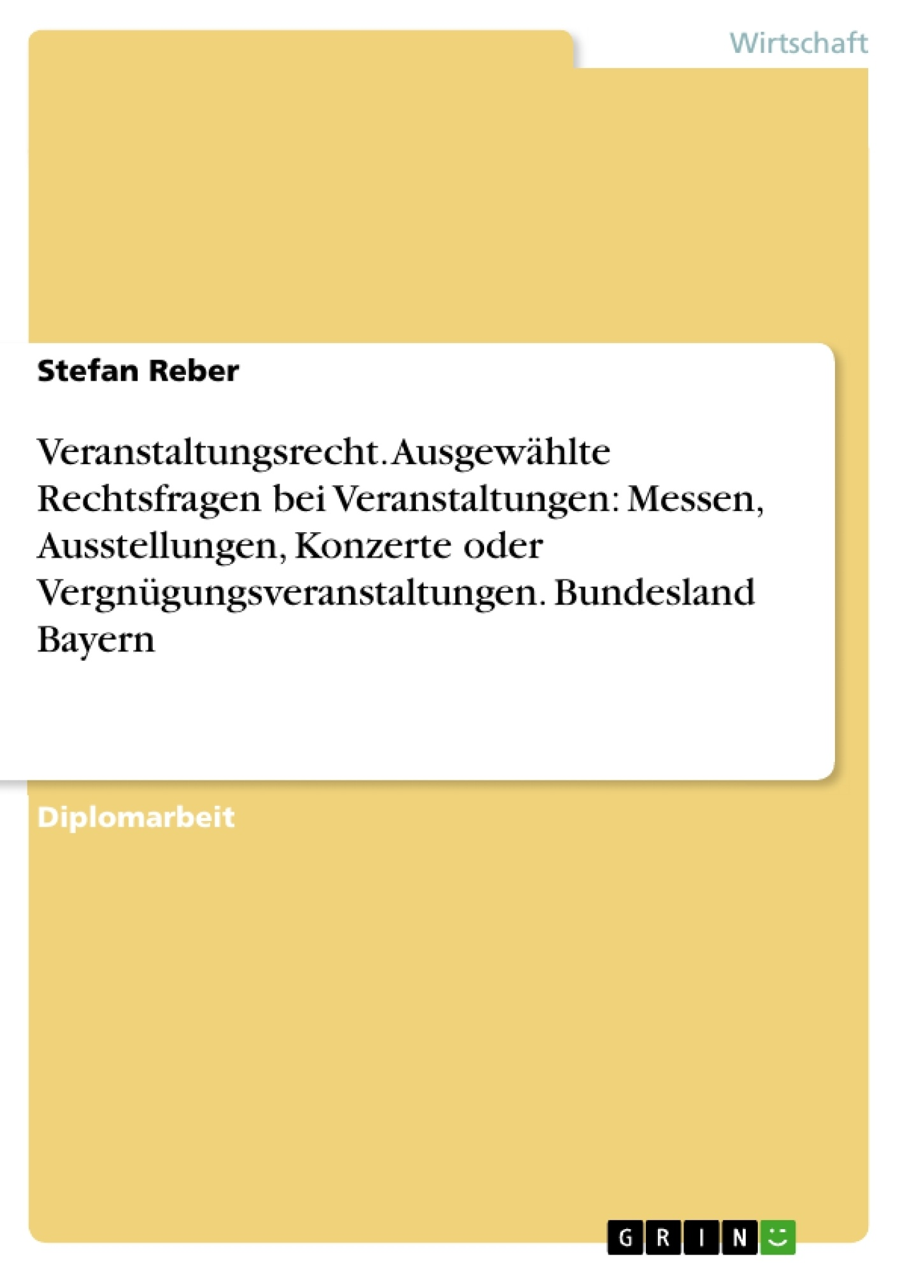 Titel: Veranstaltungsrecht. Ausgewählte Rechtsfragen bei Veranstaltungen: Messen, Ausstellungen, Konzerte oder Vergnügungsveranstaltungen. Bundesland Bayern