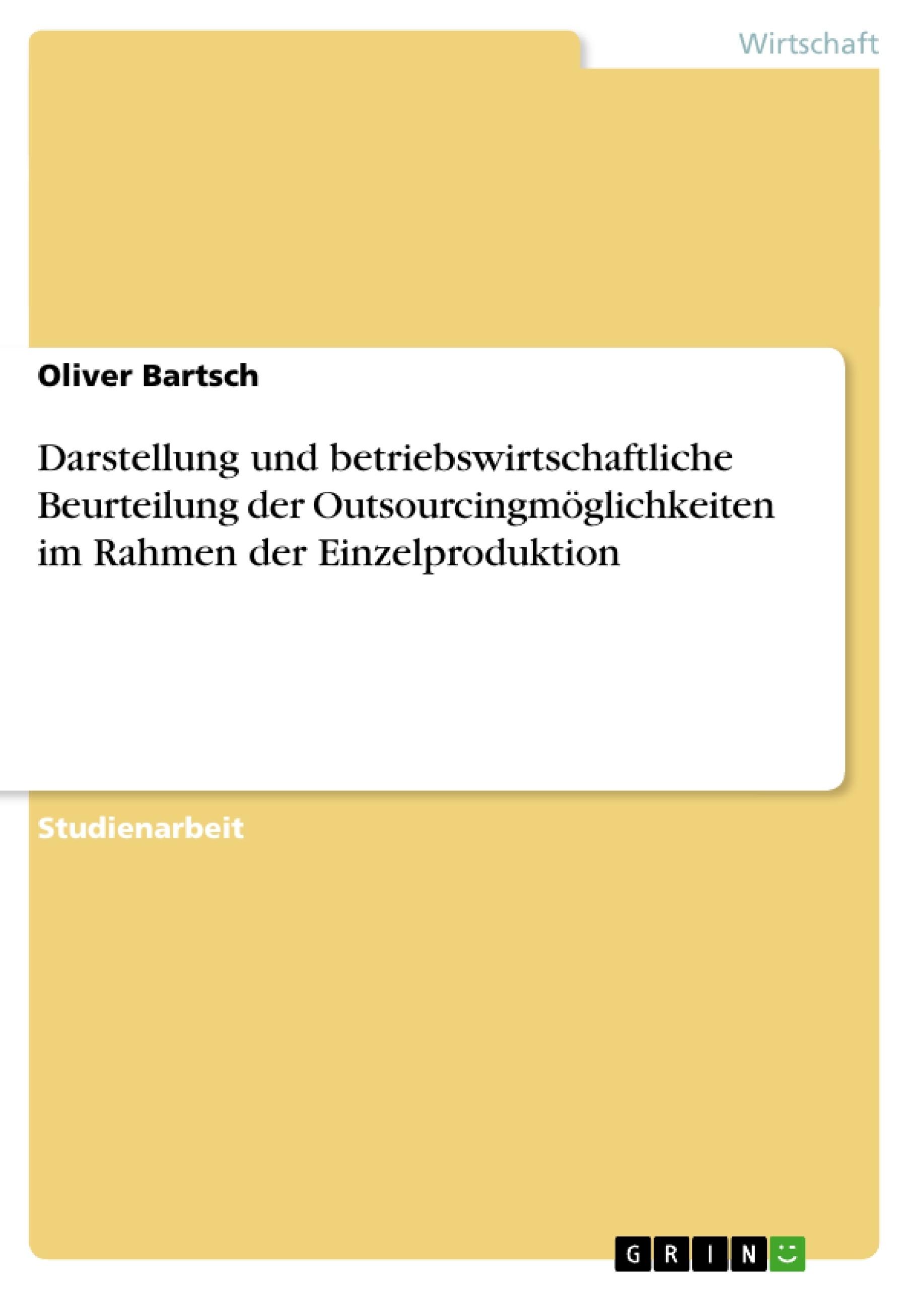Titel: Darstellung und betriebswirtschaftliche Beurteilung der Outsourcingmöglichkeiten im Rahmen der Einzelproduktion