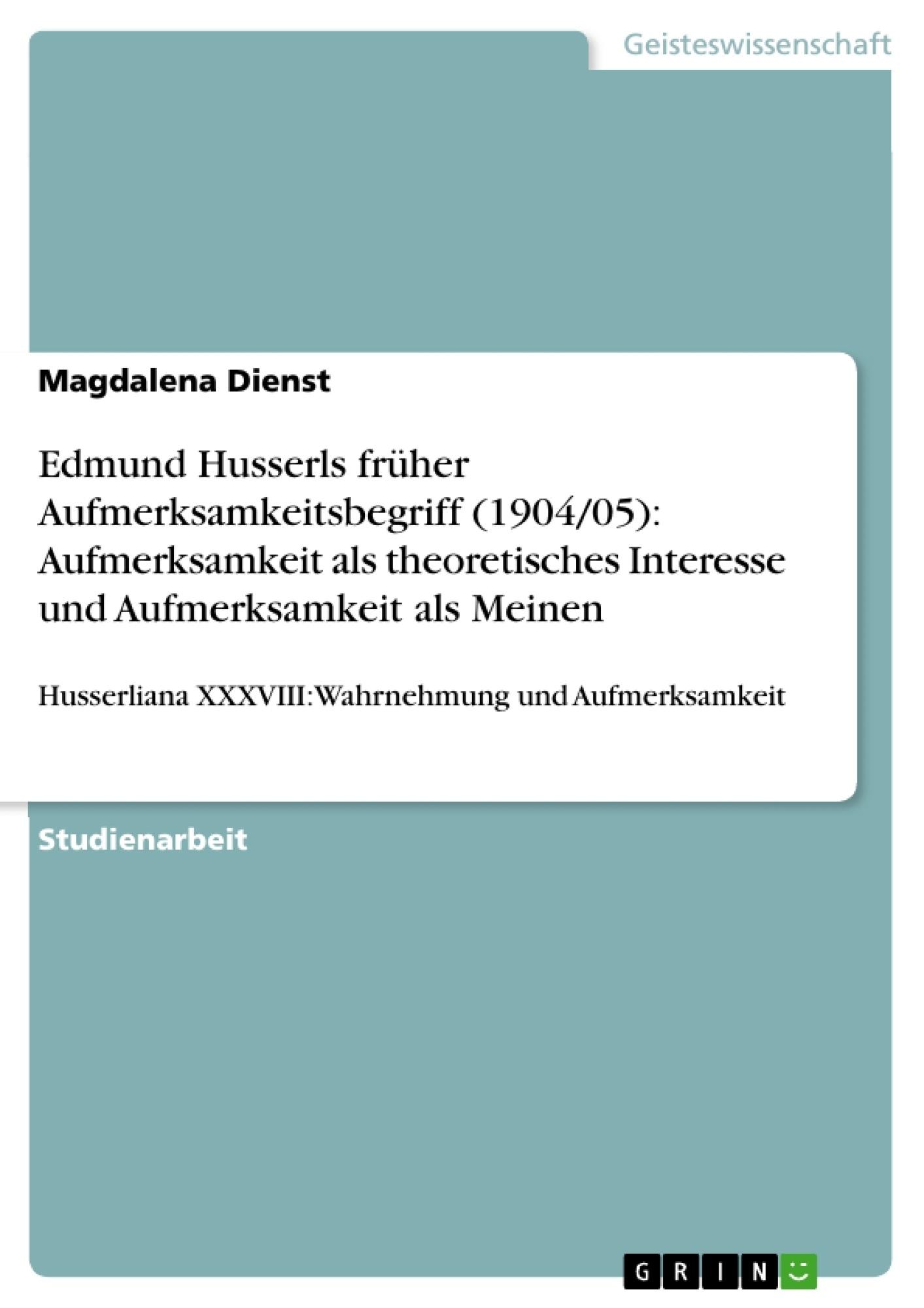 Titel: Edmund Husserls früher Aufmerksamkeitsbegriff (1904/05): Aufmerksamkeit als theoretisches Interesse und Aufmerksamkeit als Meinen
