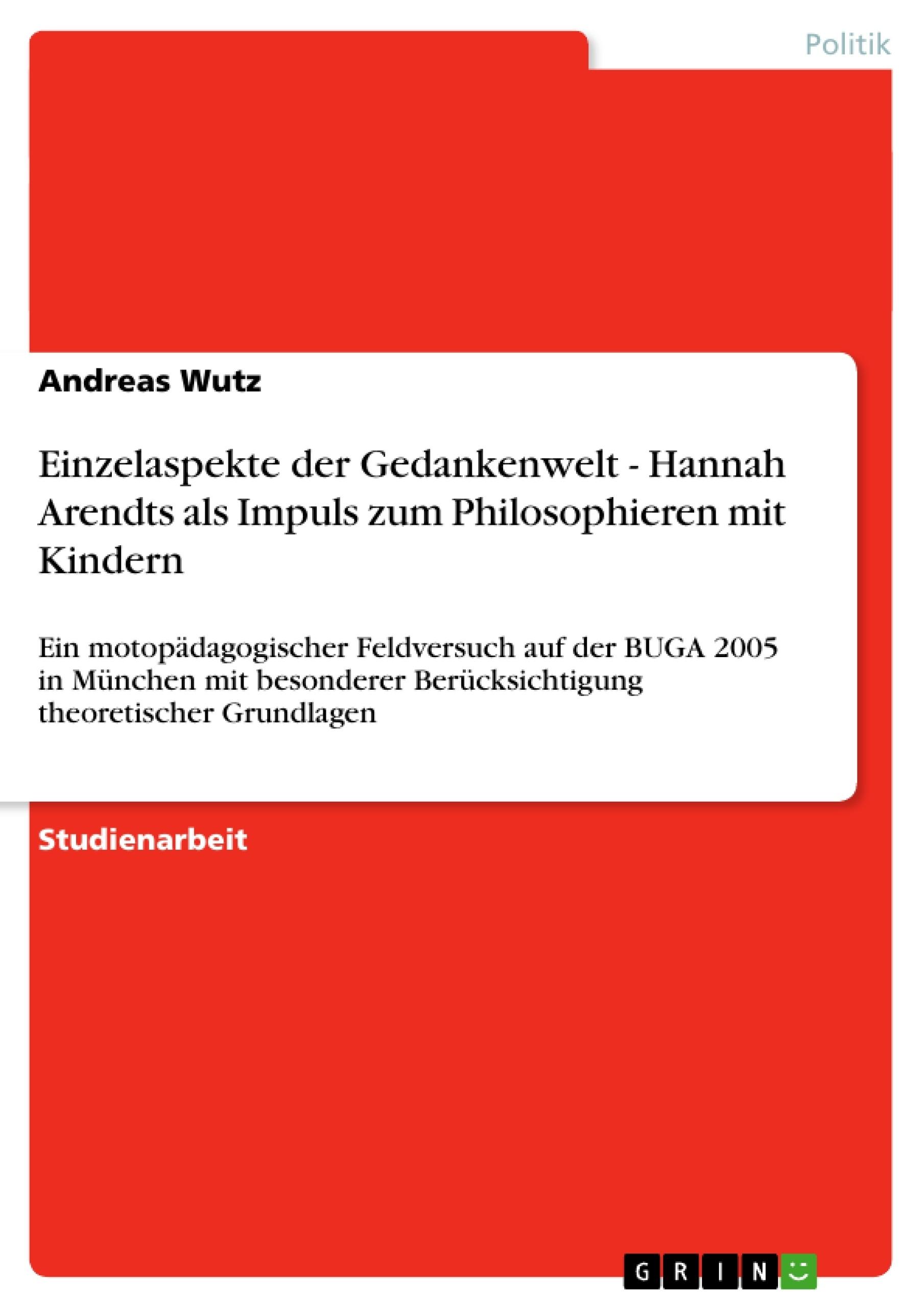 Titel: Einzelaspekte der Gedankenwelt - Hannah Arendts als Impuls zum Philosophieren mit Kindern