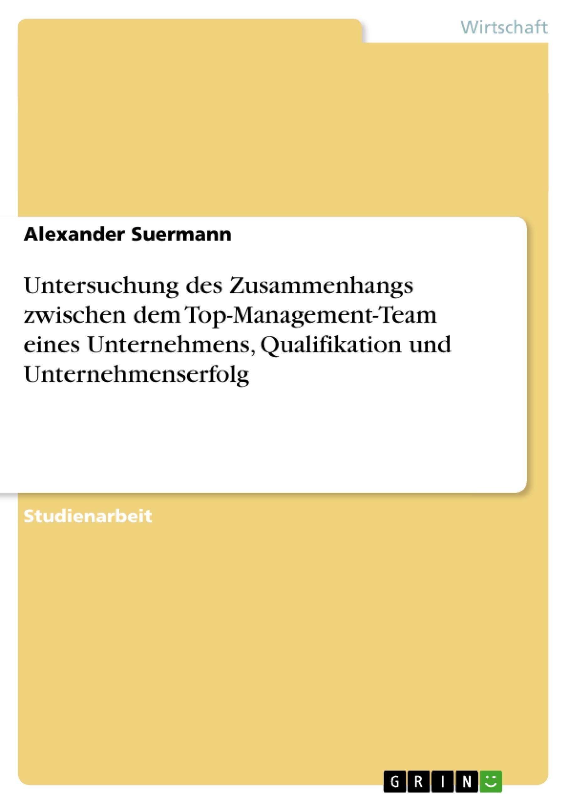 Titel: Untersuchung des Zusammenhangs zwischen dem Top-Management-Team eines Unternehmens, Qualifikation und Unternehmenserfolg