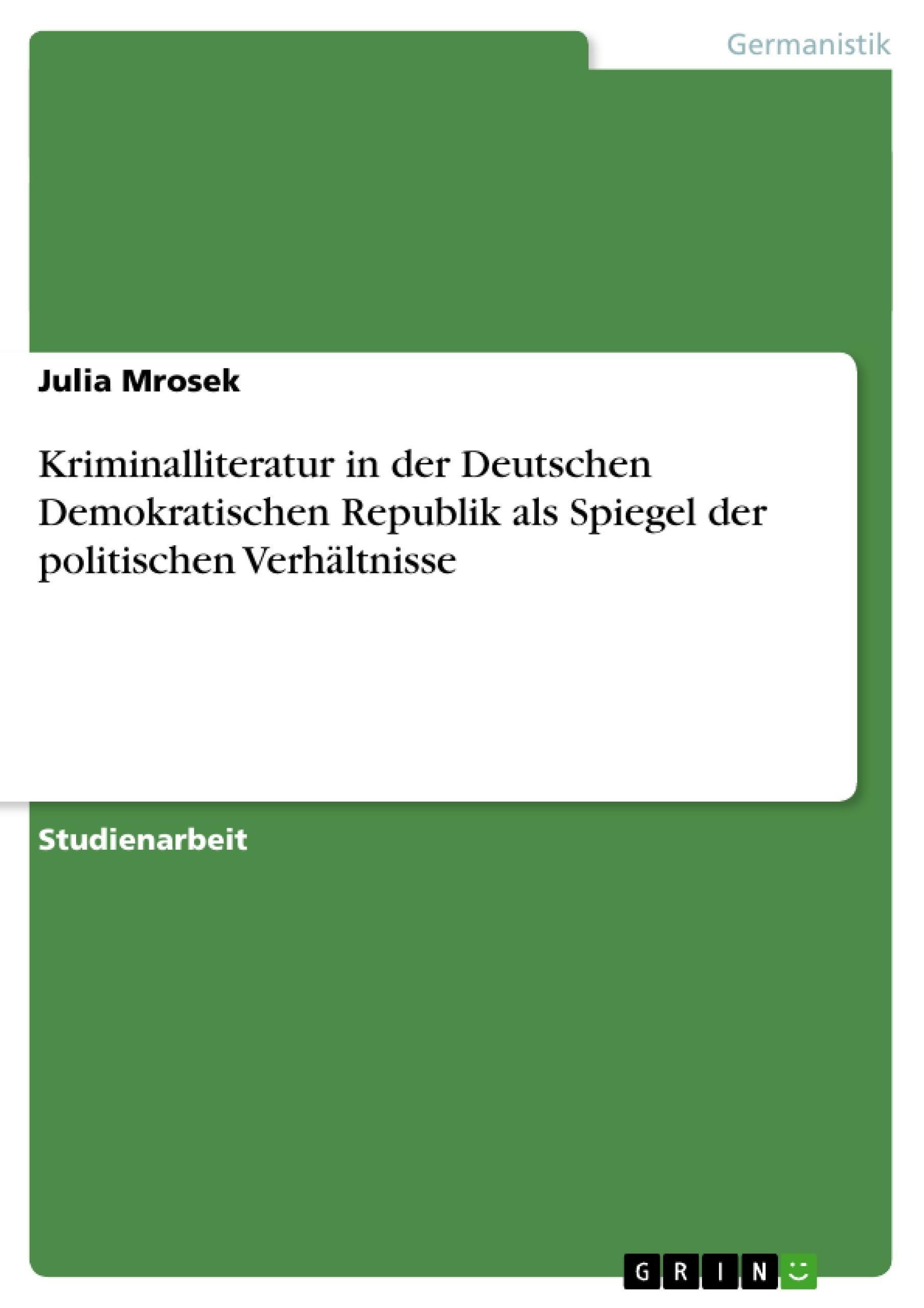 Titel: Kriminalliteratur in der Deutschen Demokratischen Republik als Spiegel der politischen Verhältnisse