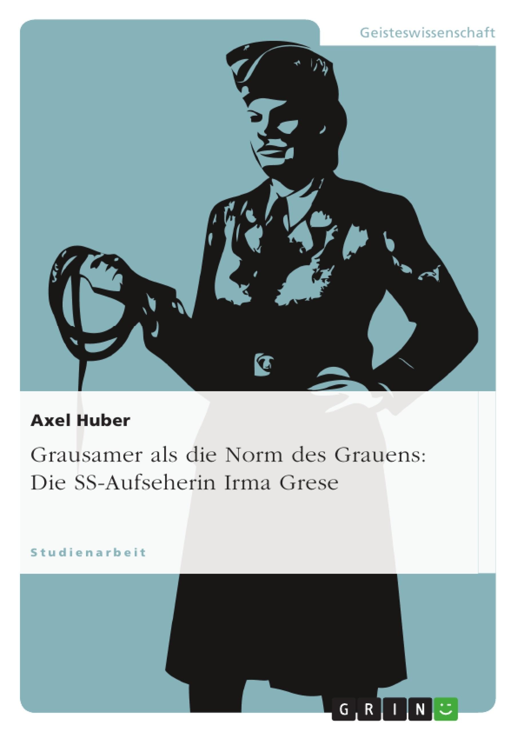 Titel: Grausamer als die Norm des Grauens: Die SS-Aufseherin Irma Grese