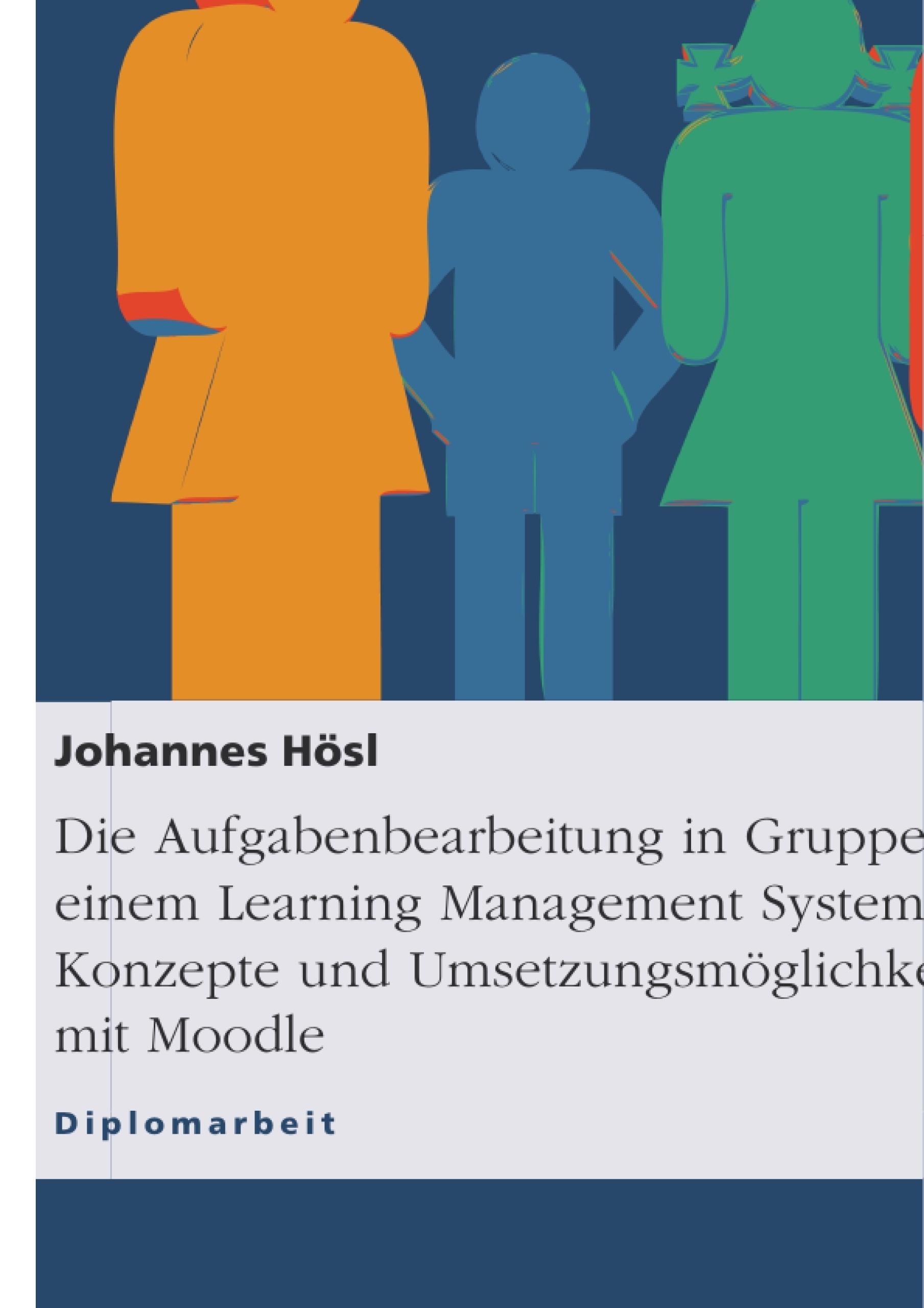 Titel: Die Aufgabenbearbeitung in Gruppen mit einem Learning Management System. Konzepte und Umsetzungsmöglichkeiten mit Moodle