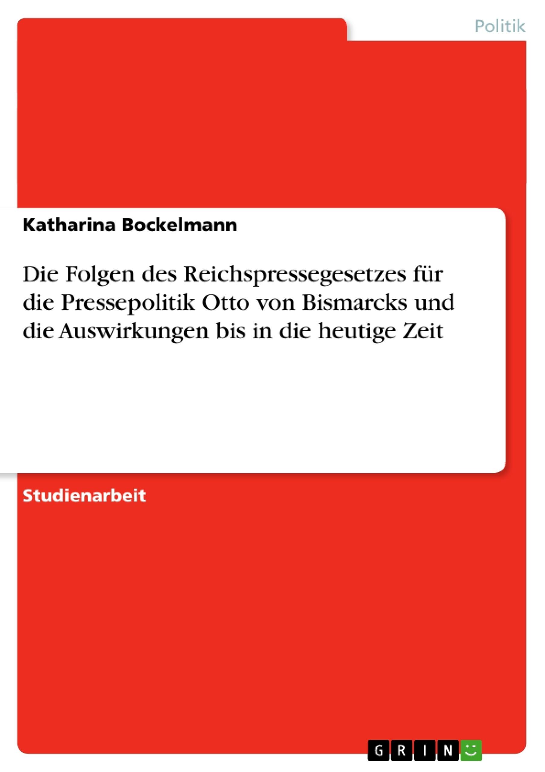 Titel: Die Folgen des Reichspressegesetzes für die Pressepolitik Otto von Bismarcks und die Auswirkungen bis in die heutige Zeit