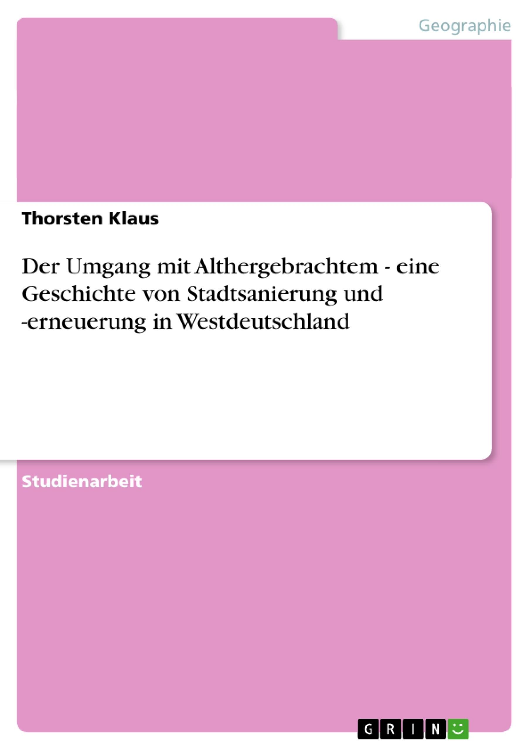 Titel: Der Umgang mit Althergebrachtem - eine Geschichte von Stadtsanierung und -erneuerung in Westdeutschland