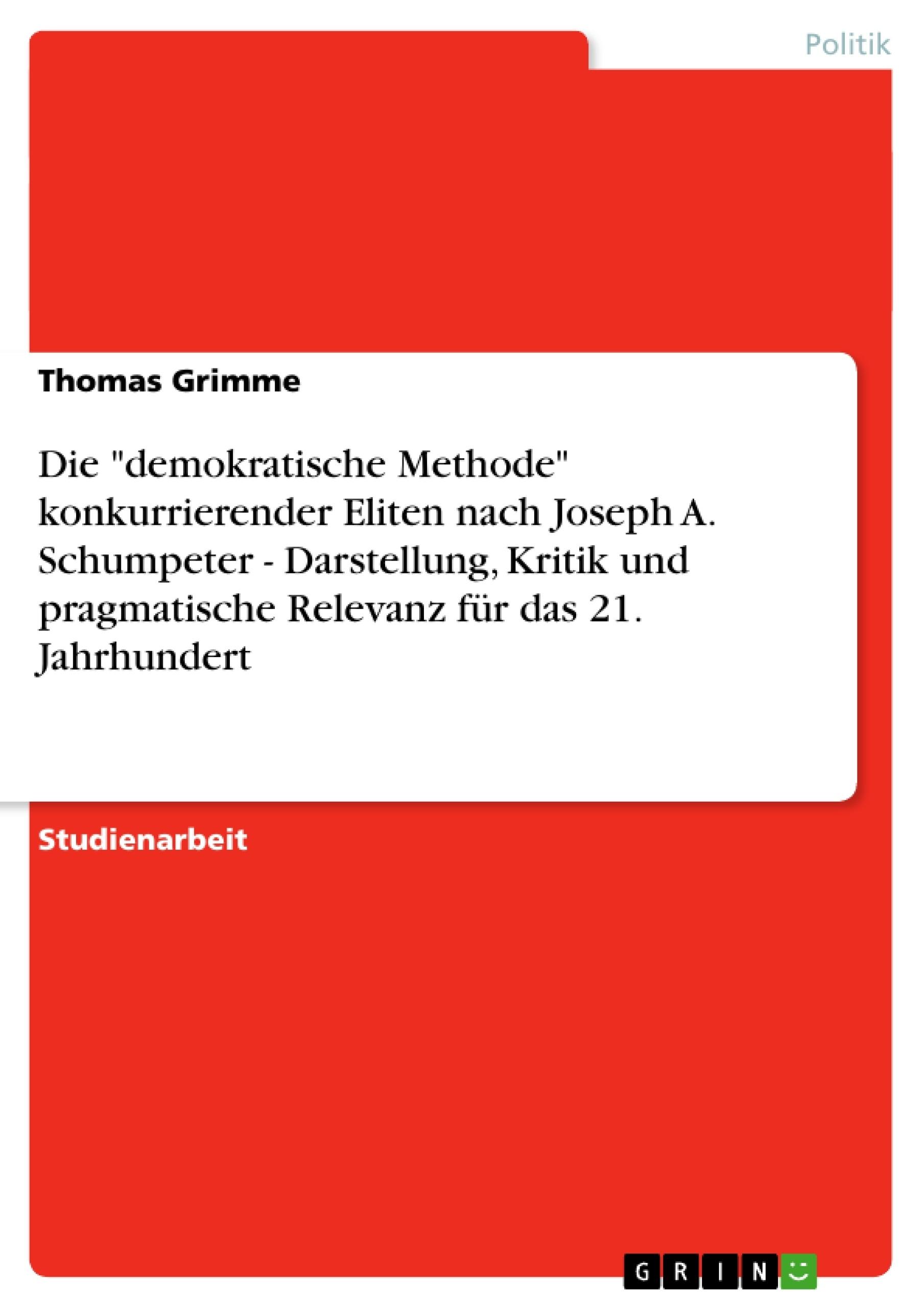 """Titel: Die """"demokratische Methode"""" konkurrierender Eliten nach Joseph A. Schumpeter - Darstellung, Kritik und pragmatische Relevanz für das 21. Jahrhundert"""