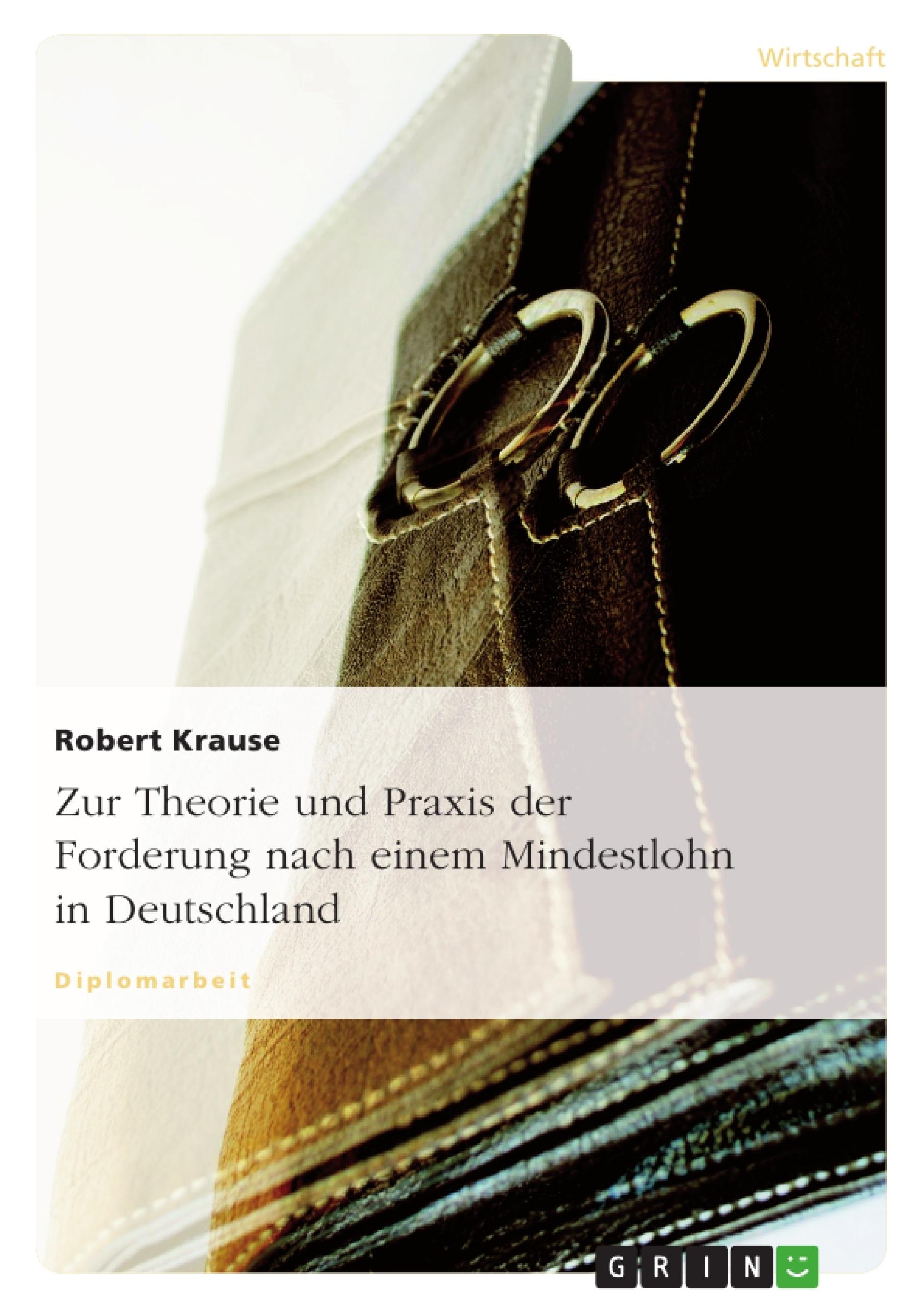 Titel: Zur Theorie und Praxis der Forderung nach einem Mindestlohn in Deutschland