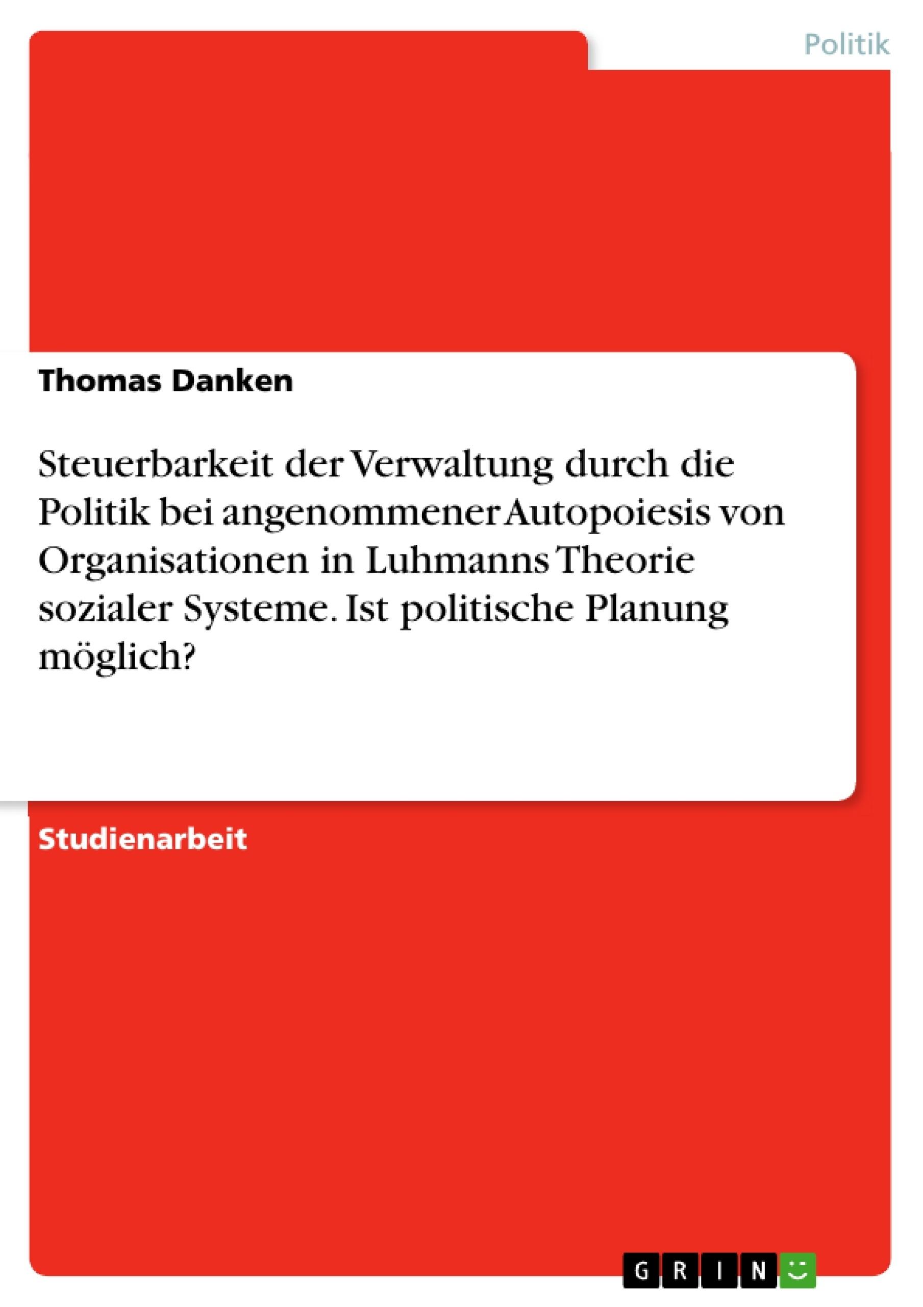 Titel: Steuerbarkeit der Verwaltung durch die Politik bei angenommener Autopoiesis von Organisationen in Luhmanns Theorie sozialer Systeme. Ist politische Planung möglich?