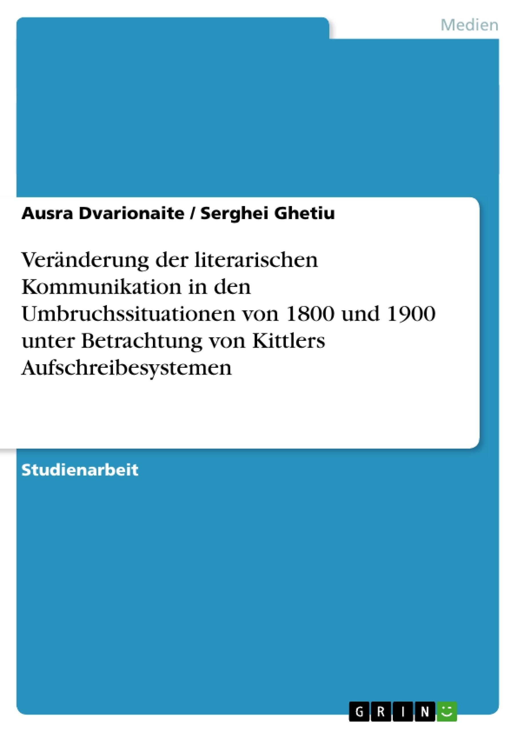Titel: Veränderung der literarischen Kommunikation in den Umbruchssituationen von 1800 und 1900 unter Betrachtung von Kittlers Aufschreibesystemen