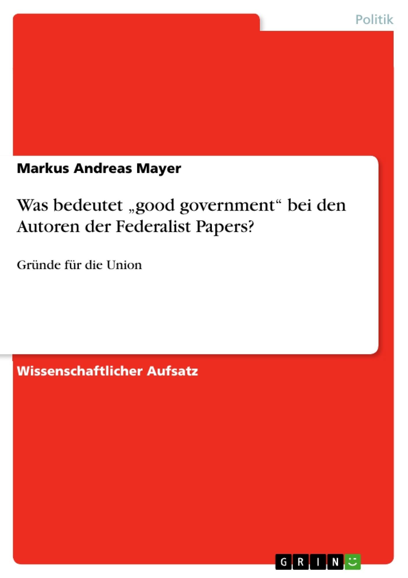 """Titel: Was bedeutet """"good government""""  bei den Autoren der Federalist Papers?"""