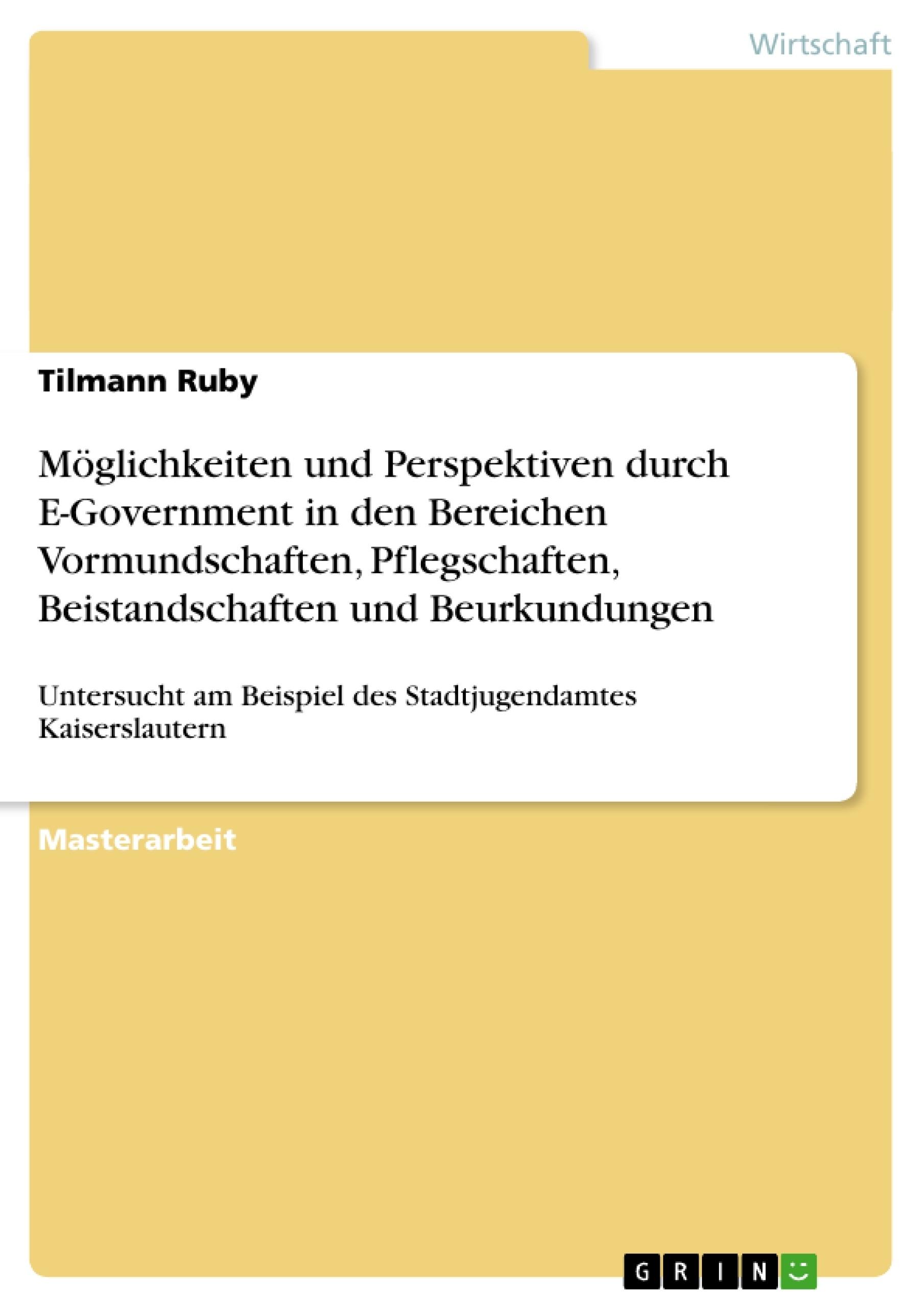 Titel: Möglichkeiten und Perspektiven durch E-Government in den Bereichen Vormundschaften, Pflegschaften, Beistandschaften und Beurkundungen
