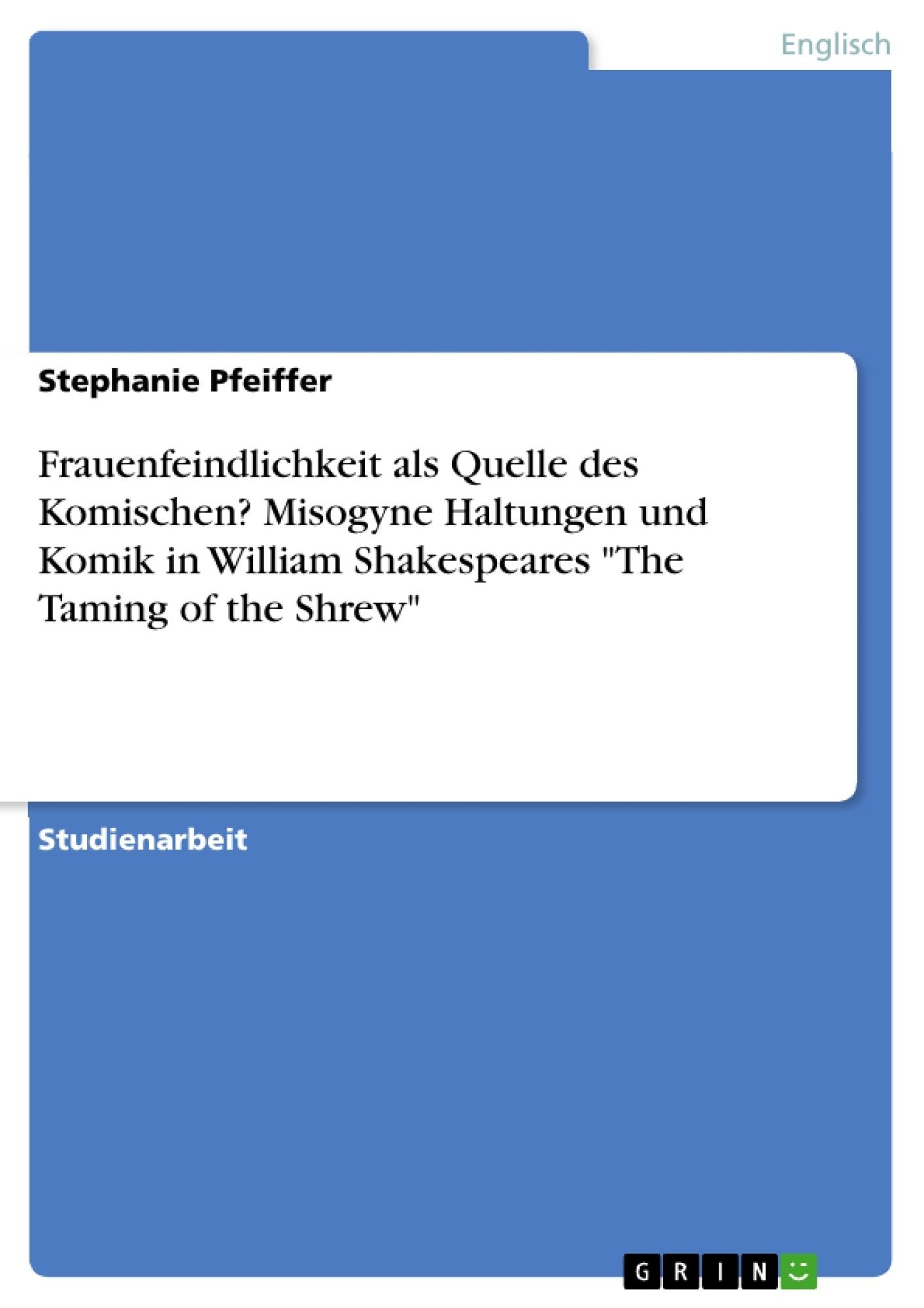 """Titel: Frauenfeindlichkeit als Quelle des Komischen? Misogyne Haltungen und Komik in William Shakespeares """"The Taming of the Shrew"""""""