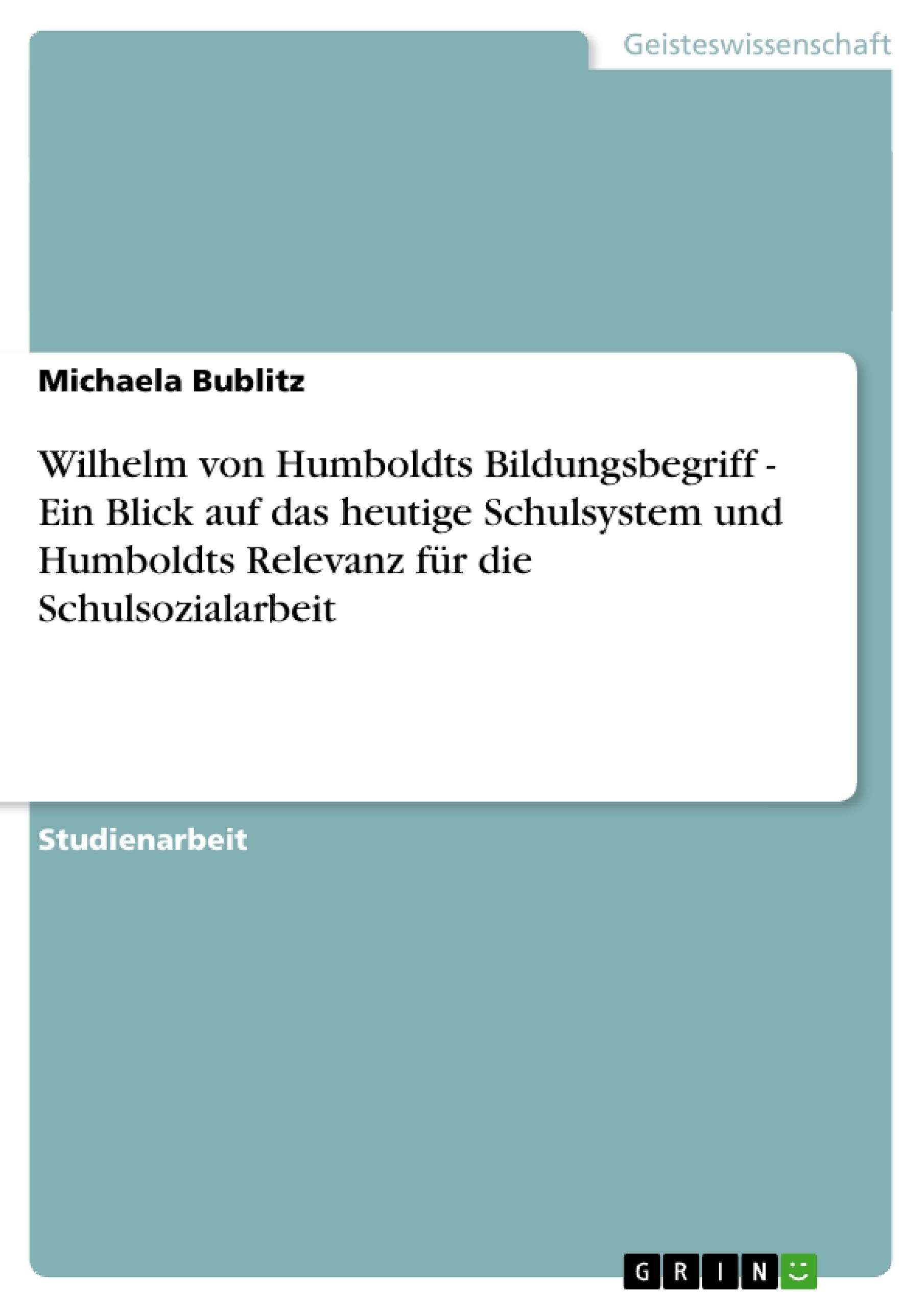 Titel: Wilhelm von Humboldts Bildungsbegriff - Ein Blick auf das heutige Schulsystem und Humboldts Relevanz für die Schulsozialarbeit
